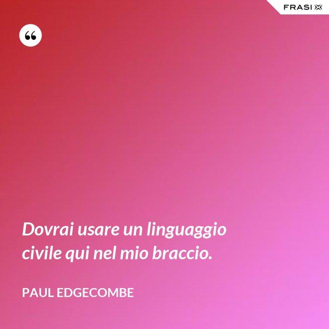 Dovrai usare un linguaggio civile qui nel mio braccio. - Paul Edgecombe
