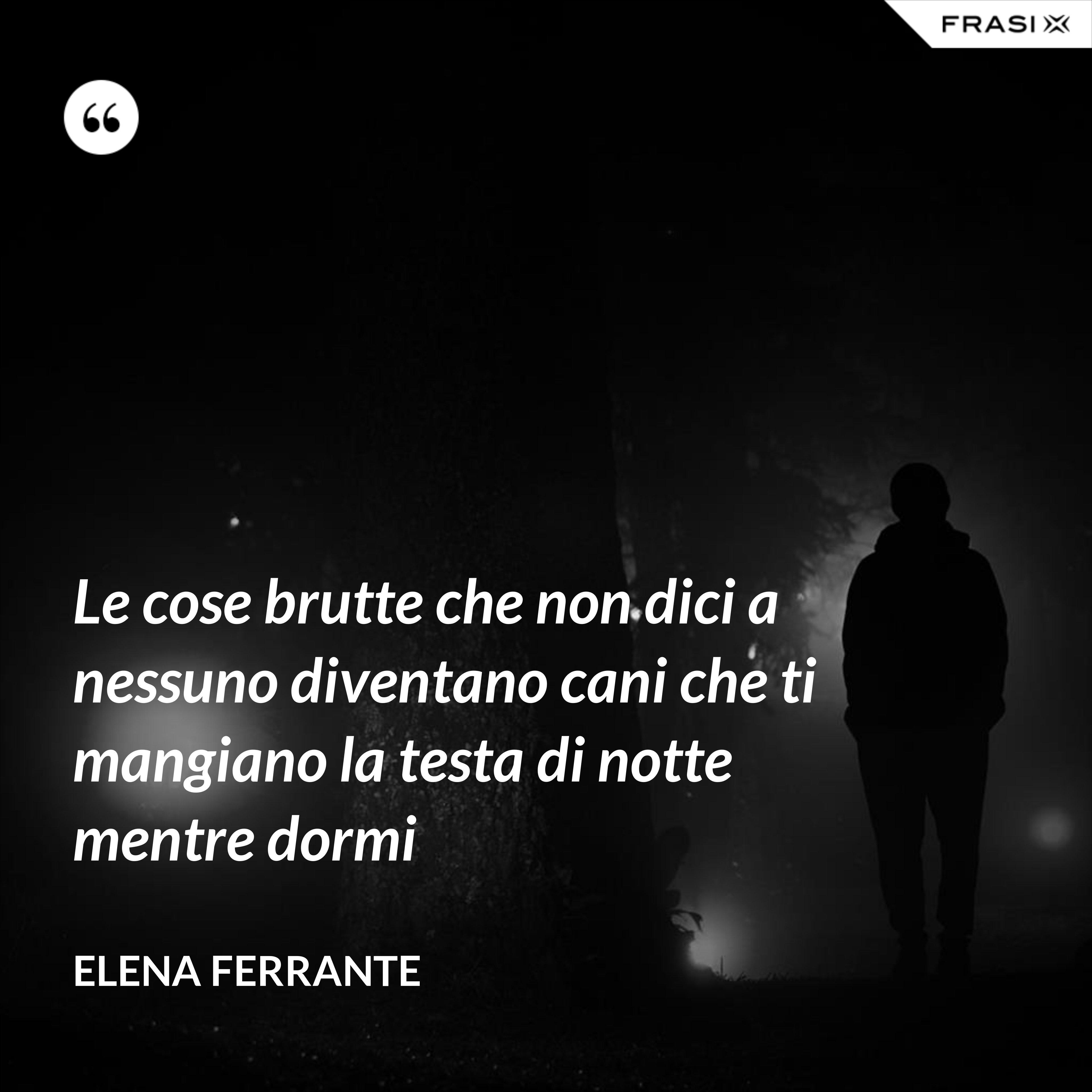 Le cose brutte che non dici a nessuno diventano cani che ti mangiano la testa di notte mentre dormi - Elena Ferrante