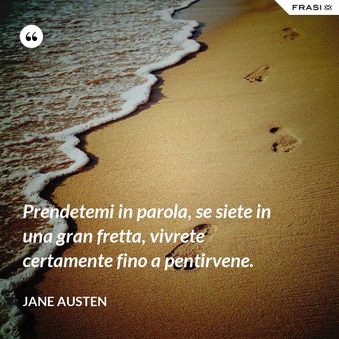 Prendetemi in parola, se siete in una gran fretta, vivrete certamente fino a pentirvene. - Jane Austen