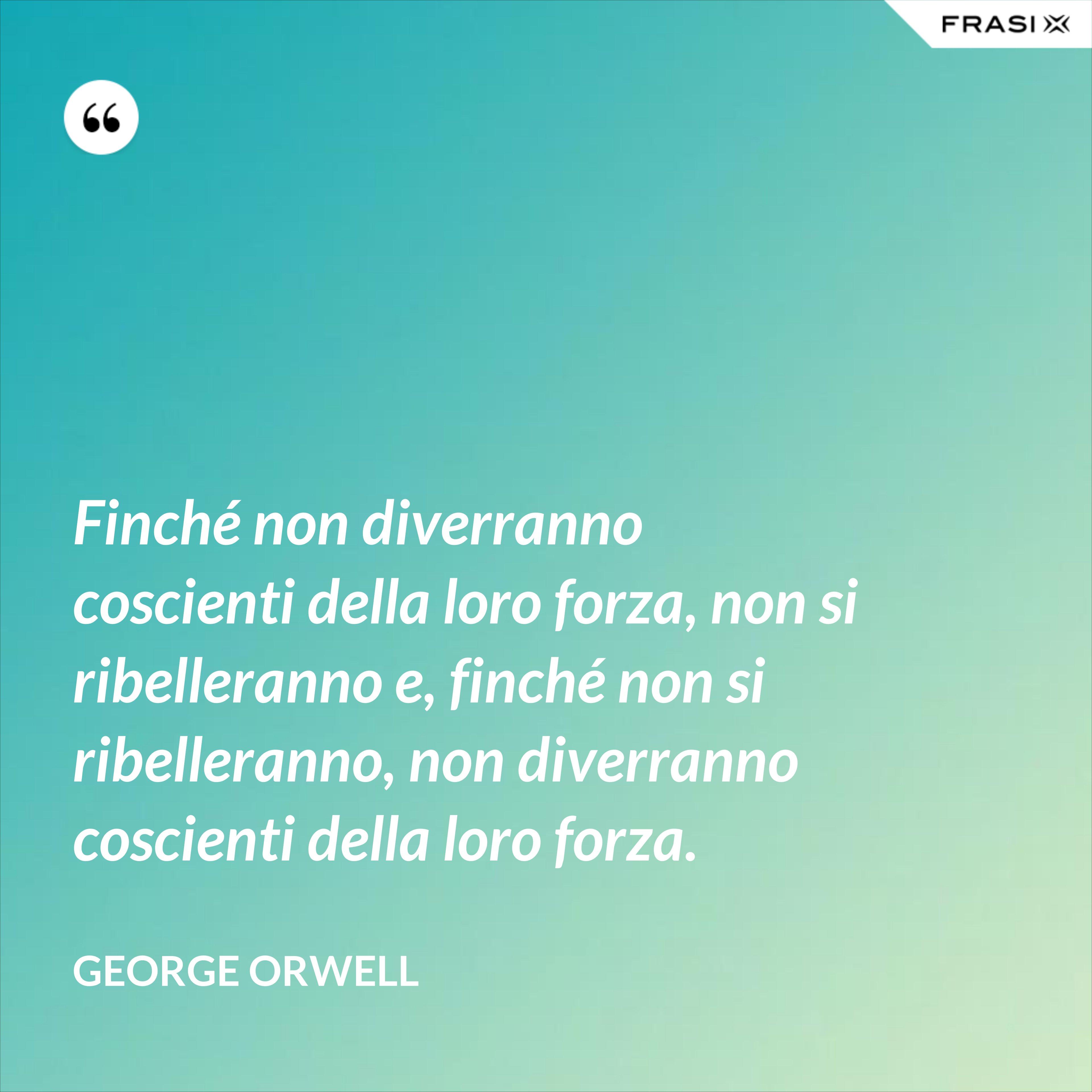 Finché non diverranno coscienti della loro forza, non si ribelleranno e, finché non si ribelleranno, non diverranno coscienti della loro forza. - George Orwell