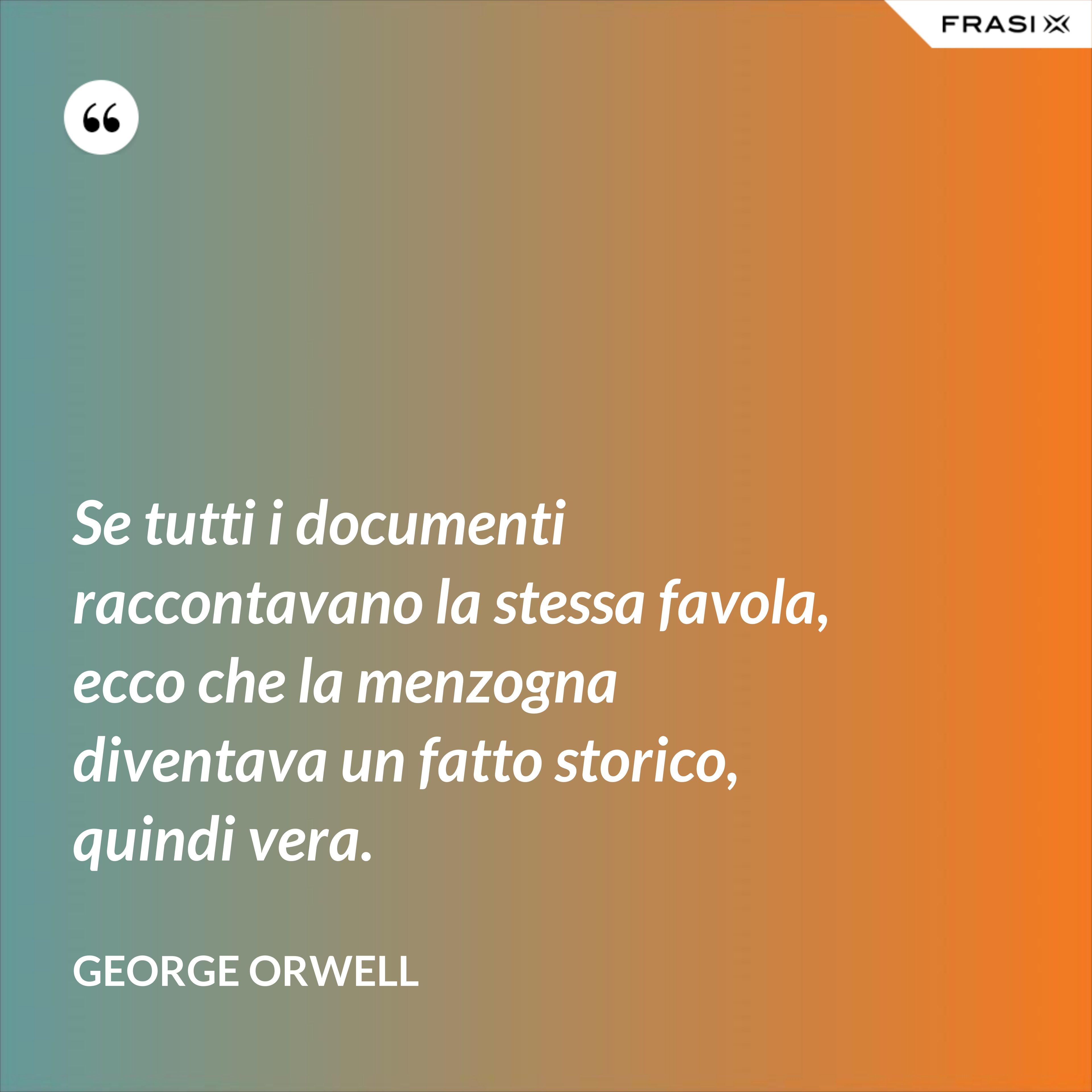 Se tutti i documenti raccontavano la stessa favola, ecco che la menzogna diventava un fatto storico, quindi vera. - George Orwell