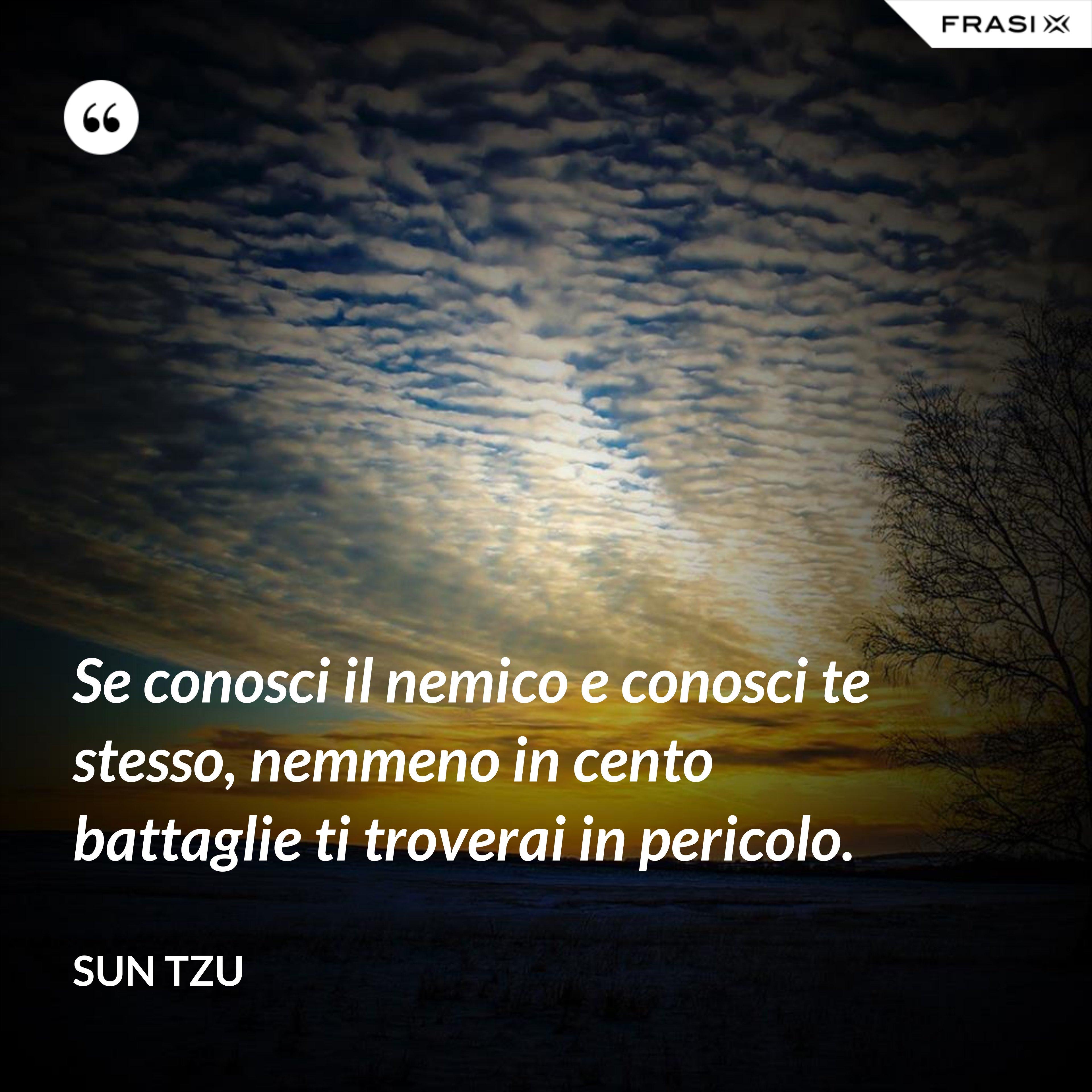 Se conosci il nemico e conosci te stesso, nemmeno in cento battaglie ti troverai in pericolo. - Sun Tzu
