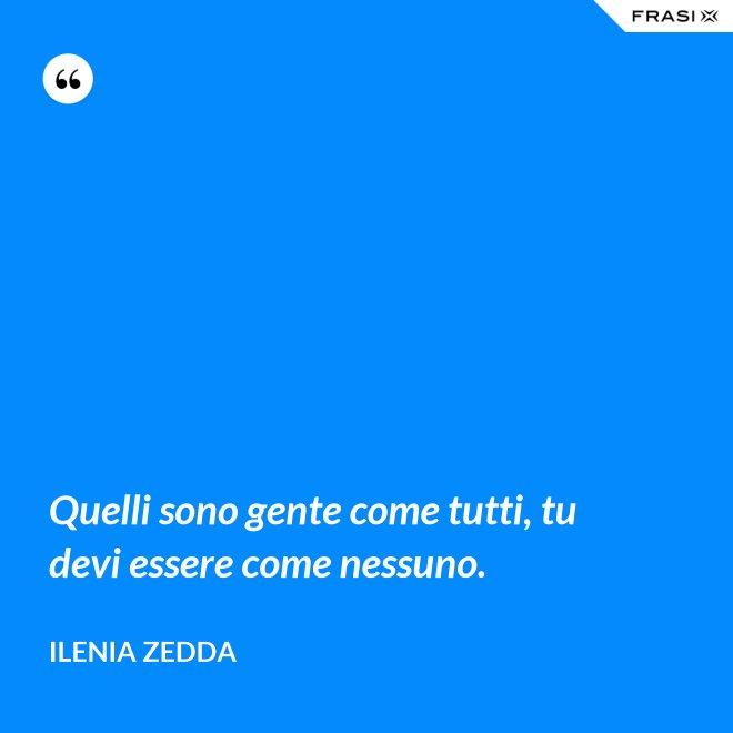 Quelli sono gente come tutti, tu devi essere come nessuno. - Ilenia Zedda
