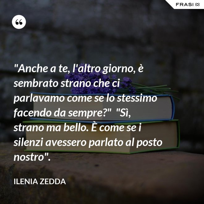 """""""Anche a te, l'altro giorno, è sembrato strano che ci parlavamo come se lo stessimo facendo da sempre?""""  """"Sì, strano ma bello. È come se i silenzi avessero parlato al posto nostro"""". - Ilenia Zedda"""