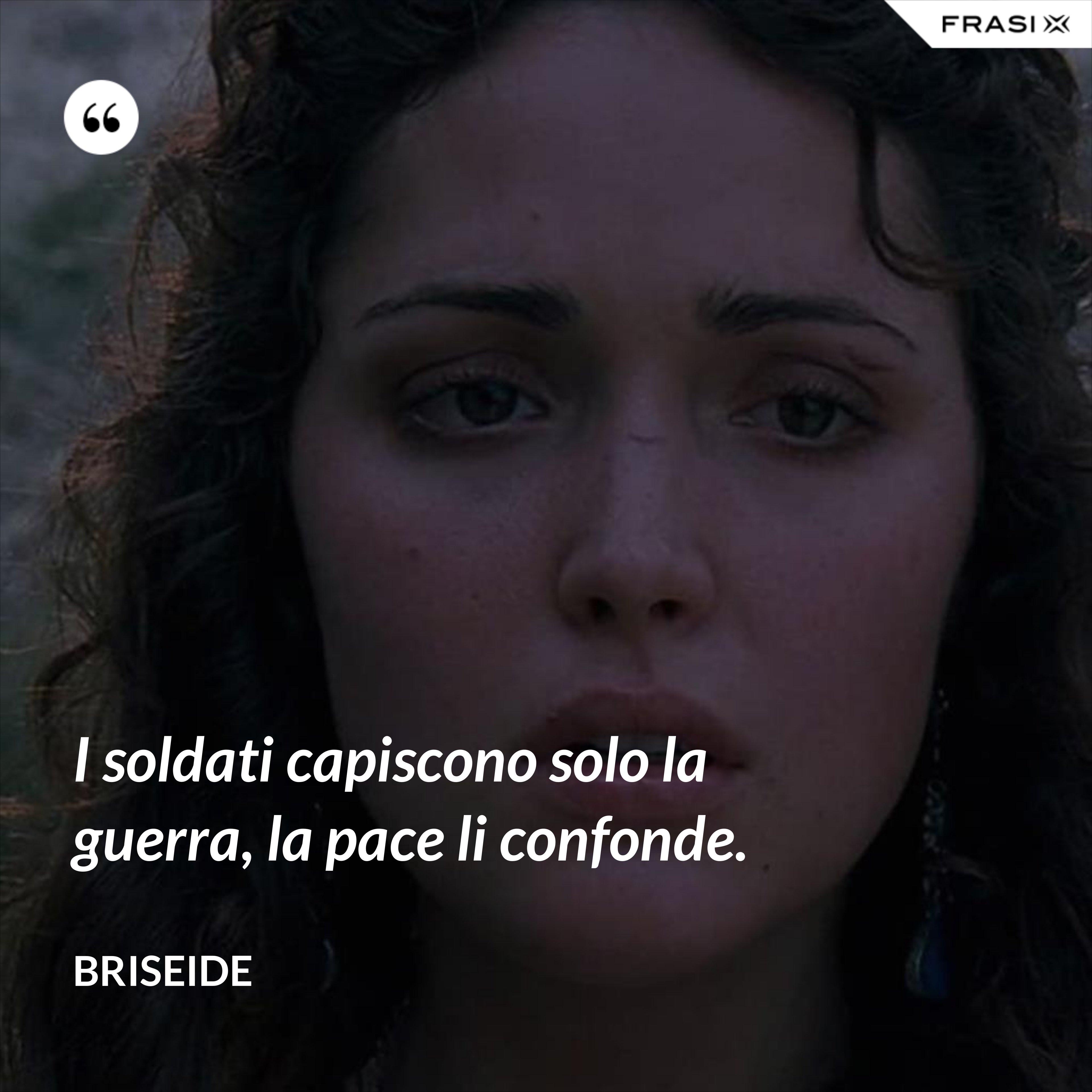 I soldati capiscono solo la guerra, la pace li confonde. - Briseide