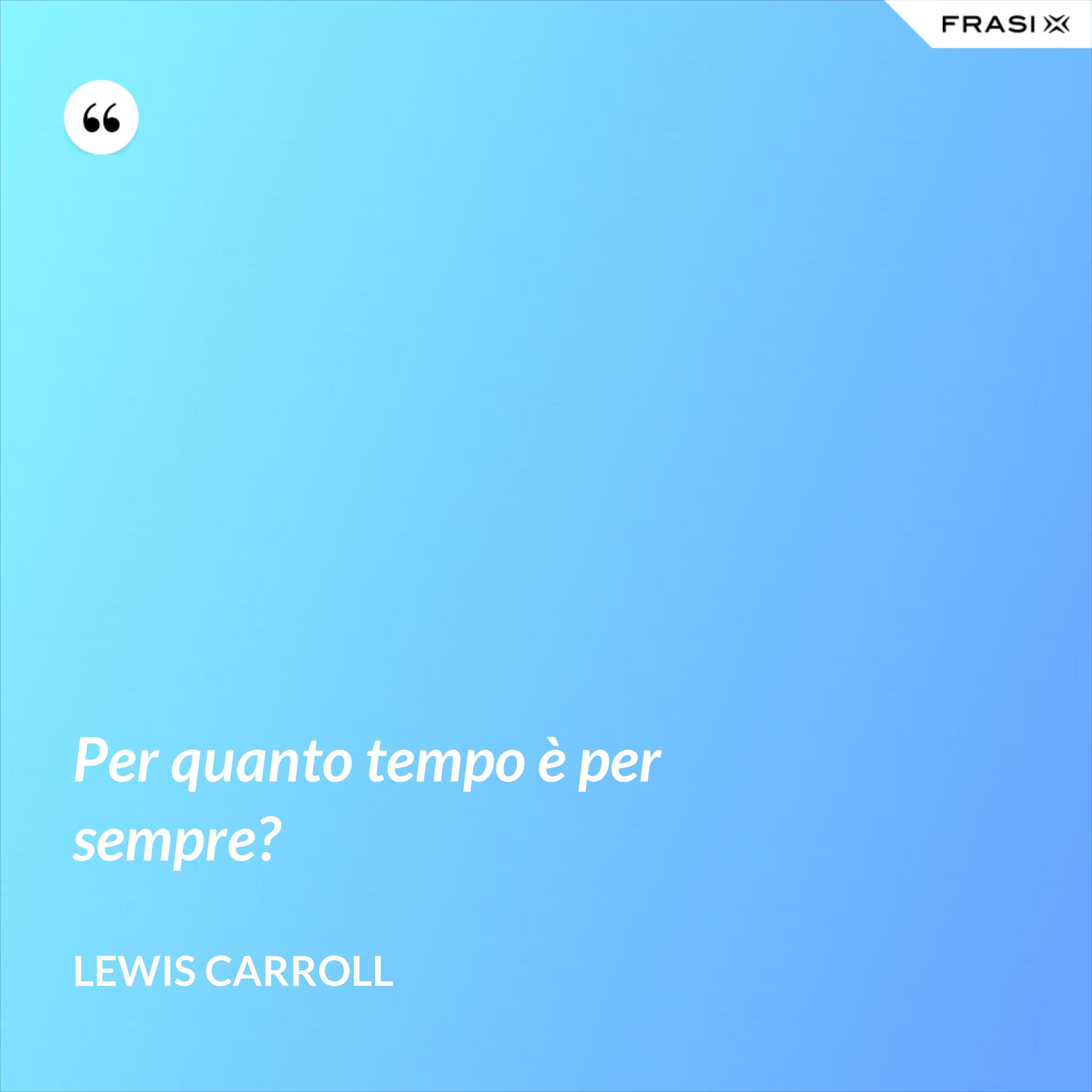 Per quanto tempo è per sempre? - Lewis Carroll