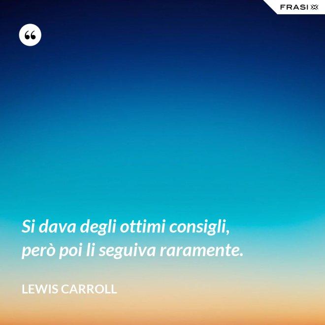 Si dava degli ottimi consigli, però poi li seguiva raramente. - Lewis Carroll