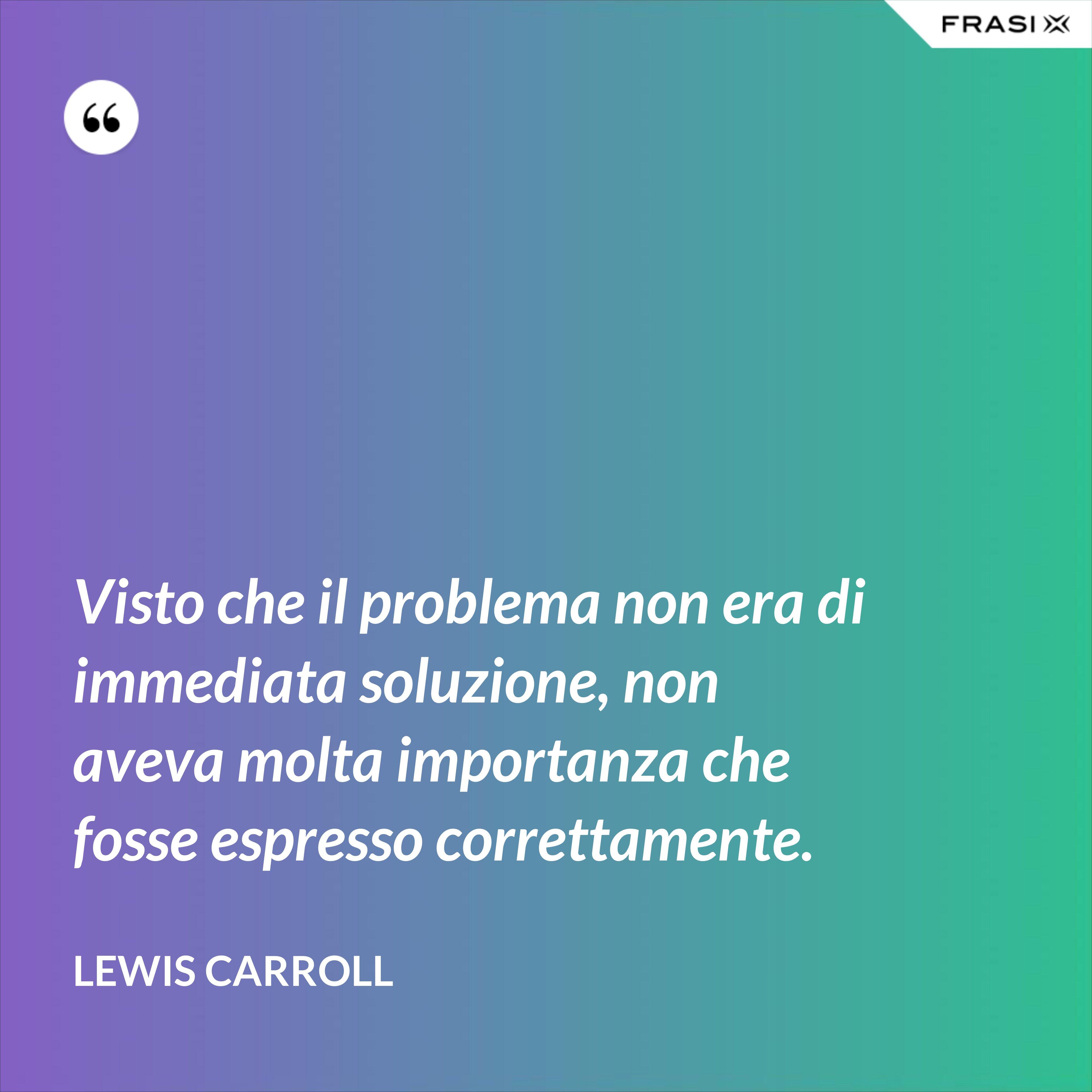 Visto che il problema non era di immediata soluzione, non aveva molta importanza che fosse espresso correttamente. - Lewis Carroll