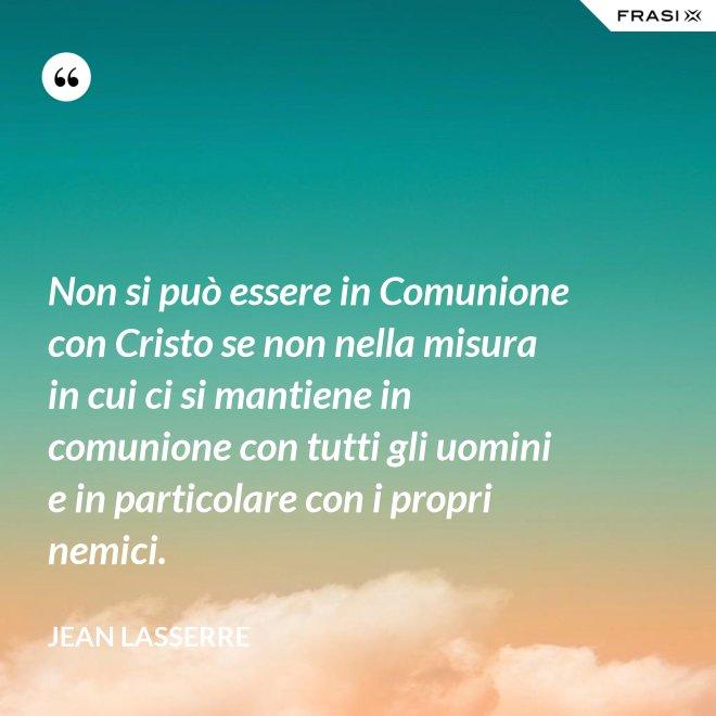 Non si può essere in Comunione con Cristo se non nella misura in cui ci si mantiene in comunione con tutti gli uomini e in particolare con i propri nemici. - Jean Lasserre