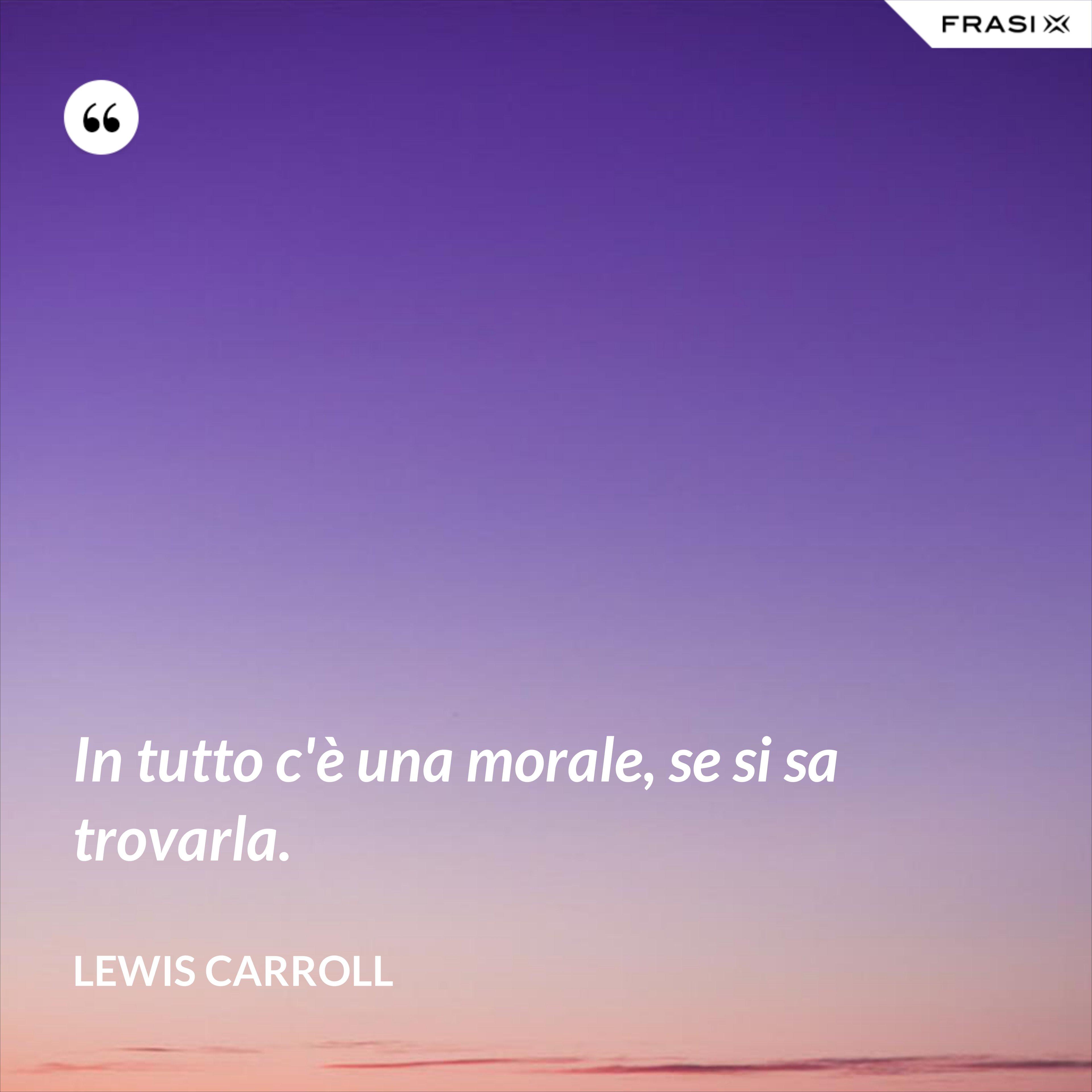 In tutto c'è una morale, se si sa trovarla. - Lewis Carroll