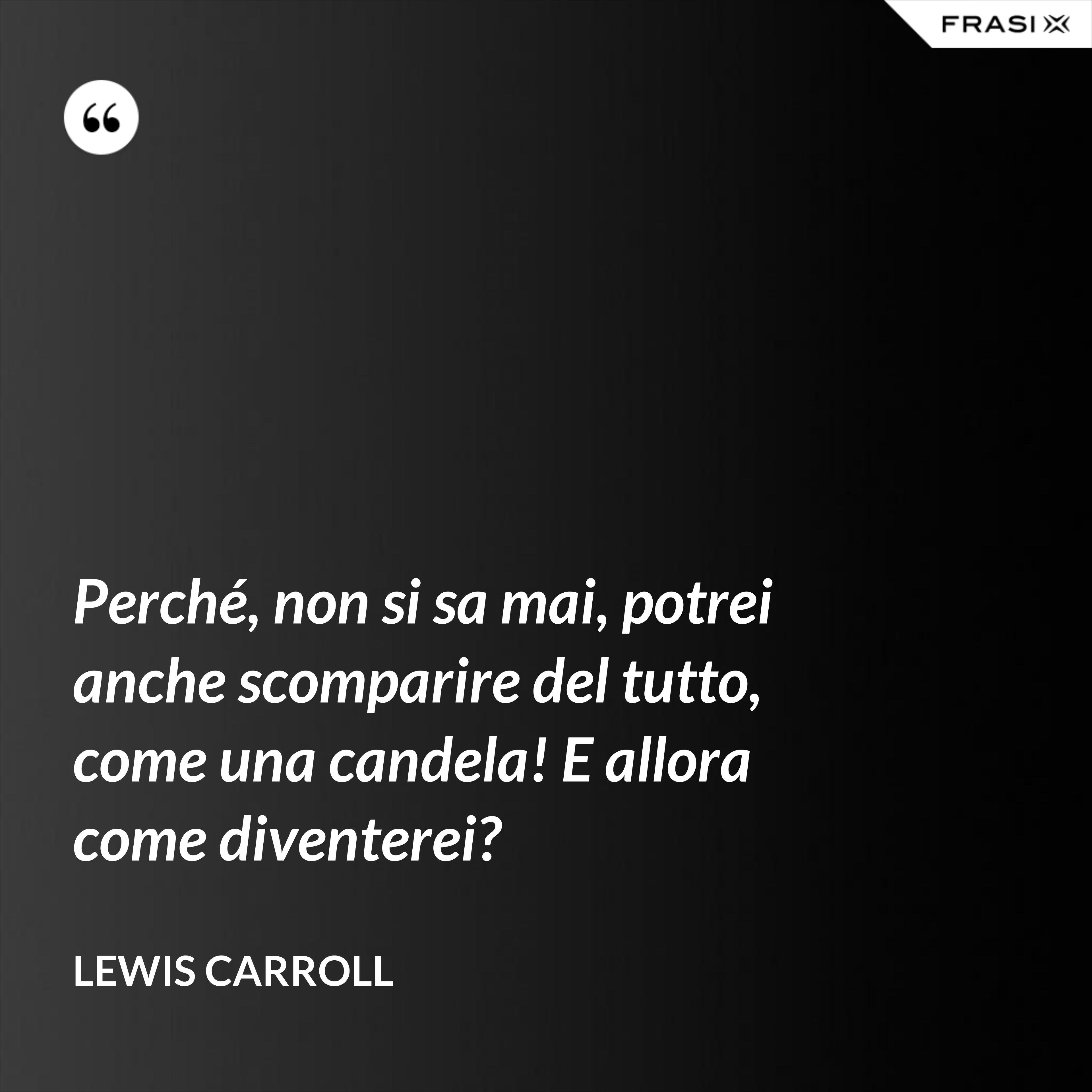 Perché, non si sa mai, potrei anche scomparire del tutto, come una candela! E allora come diventerei? - Lewis Carroll