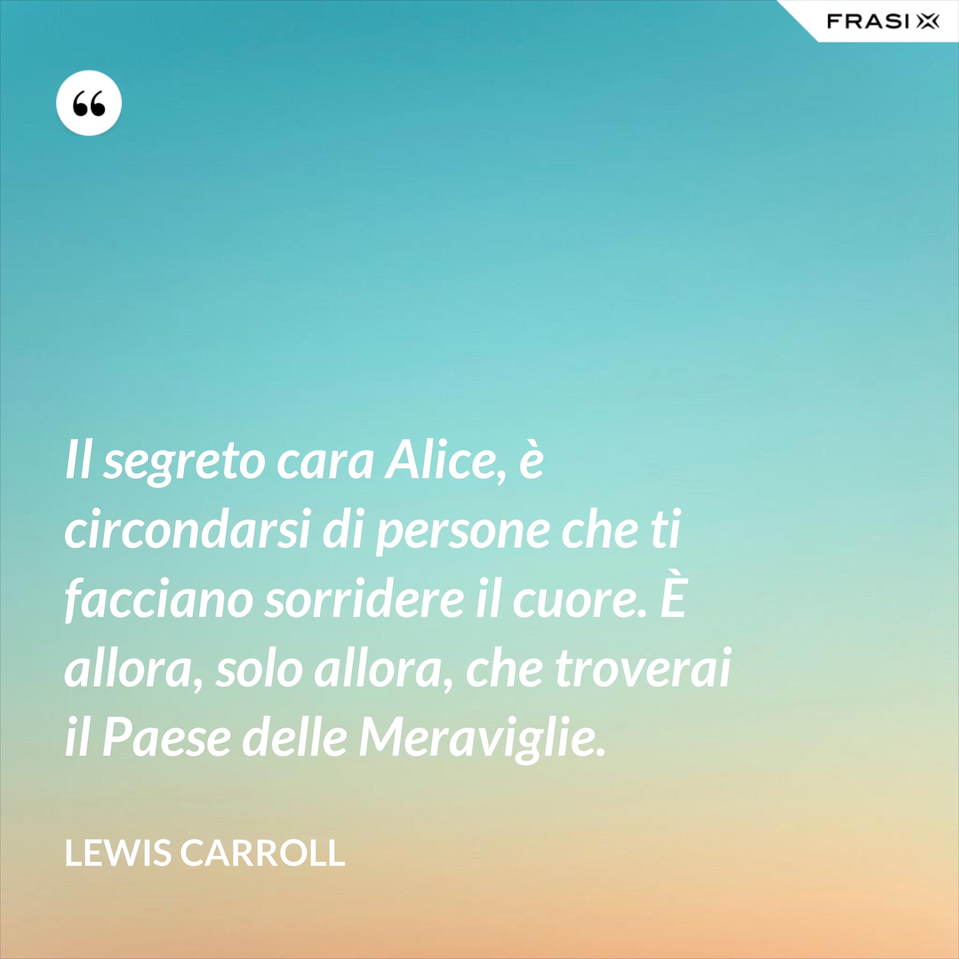 Il segreto cara Alice, è circondarsi di persone che ti facciano sorridere il cuore. È allora, solo allora, che troverai il Paese delle Meraviglie. - Lewis Carroll