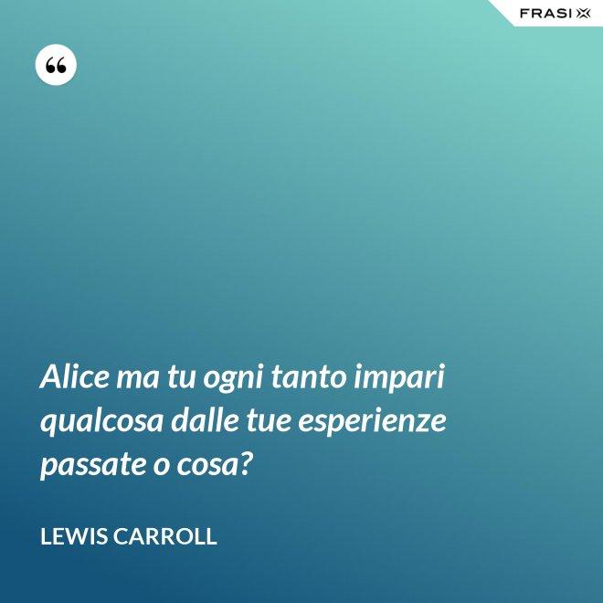 Alice ma tu ogni tanto impari qualcosa dalle tue esperienze passate o cosa? - Lewis Carroll