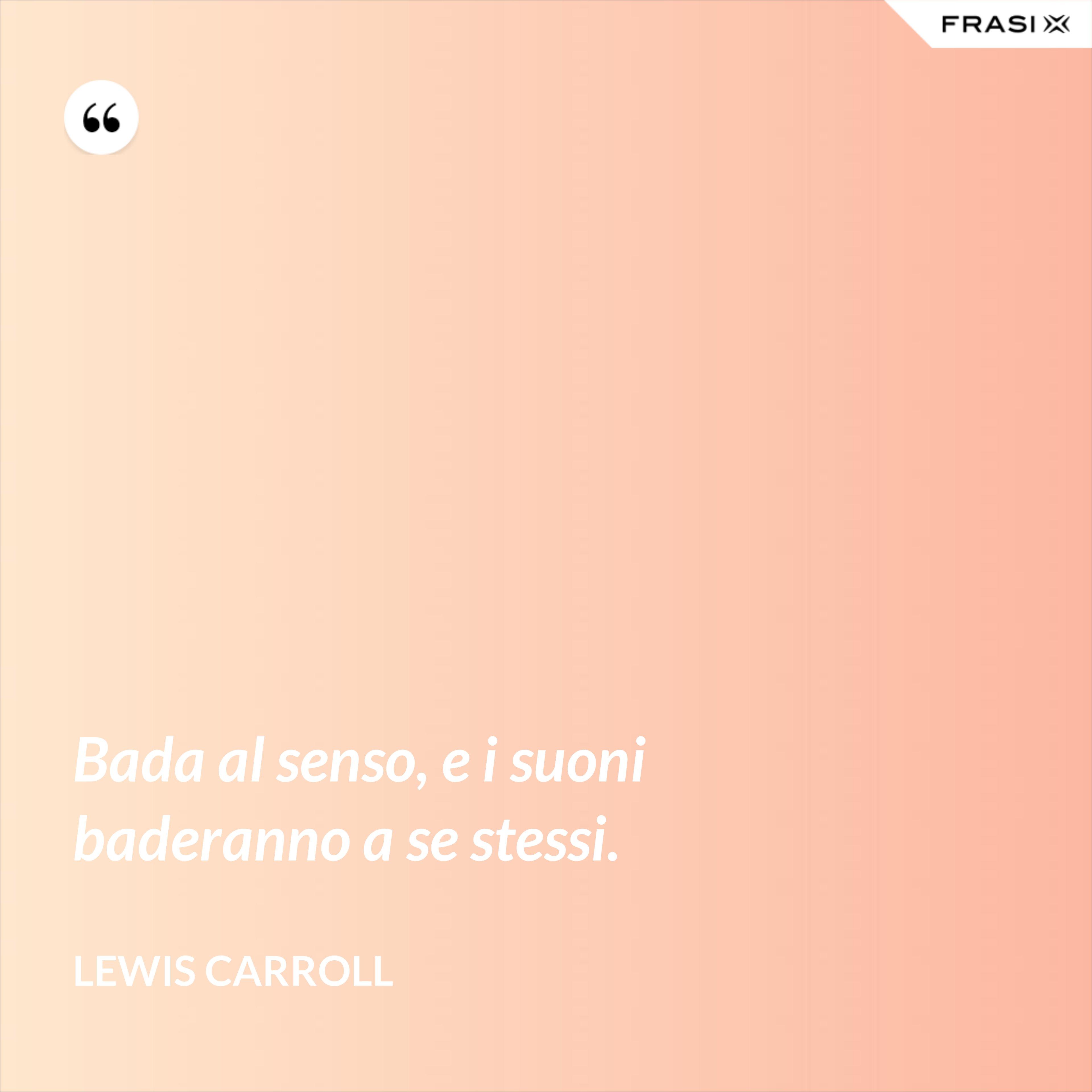 Bada al senso, e i suoni baderanno a se stessi. - Lewis Carroll