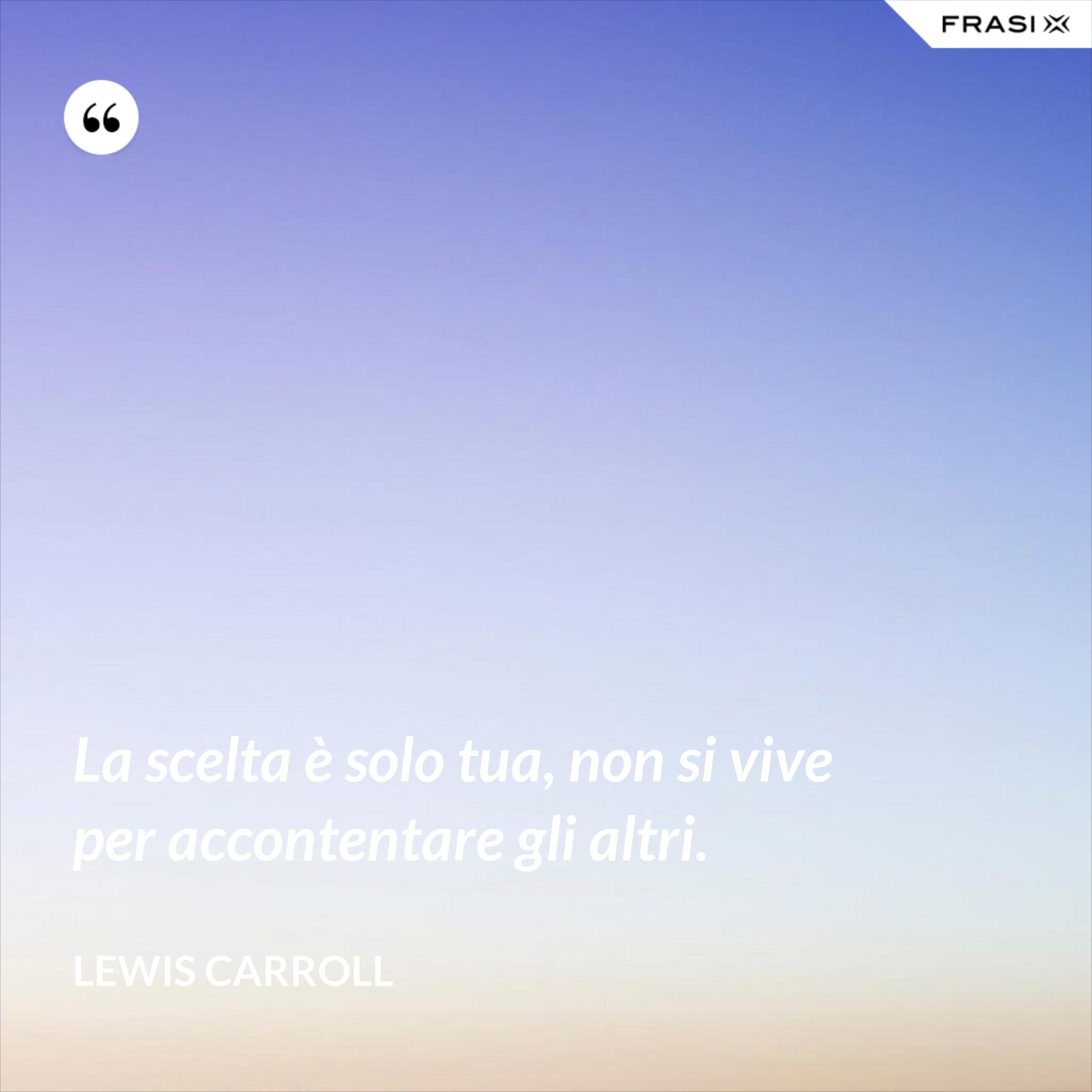 La scelta è solo tua, non si vive per accontentare gli altri. - Lewis Carroll