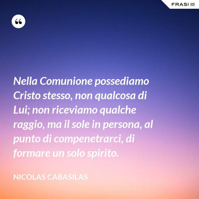 Nella Comunione possediamo Cristo stesso, non qualcosa di Lui; non riceviamo qualche raggio, ma il sole in persona, al punto di compenetrarci, di formare un solo spirito. - Nicolas Cabasilas