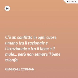 C'è un conflitto in ogni cuore umano tra il razionale e l'irrazionale e tra il bene e il male... però non sempre il bene trionfa. - Generale Corman