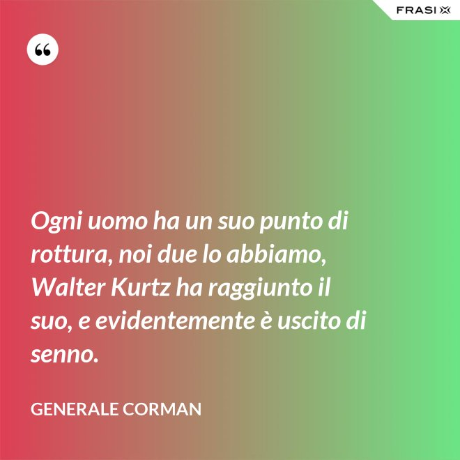 Ogni uomo ha un suo punto di rottura, noi due lo abbiamo, Walter Kurtz ha raggiunto il suo, e evidentemente è uscito di senno. - Generale Corman
