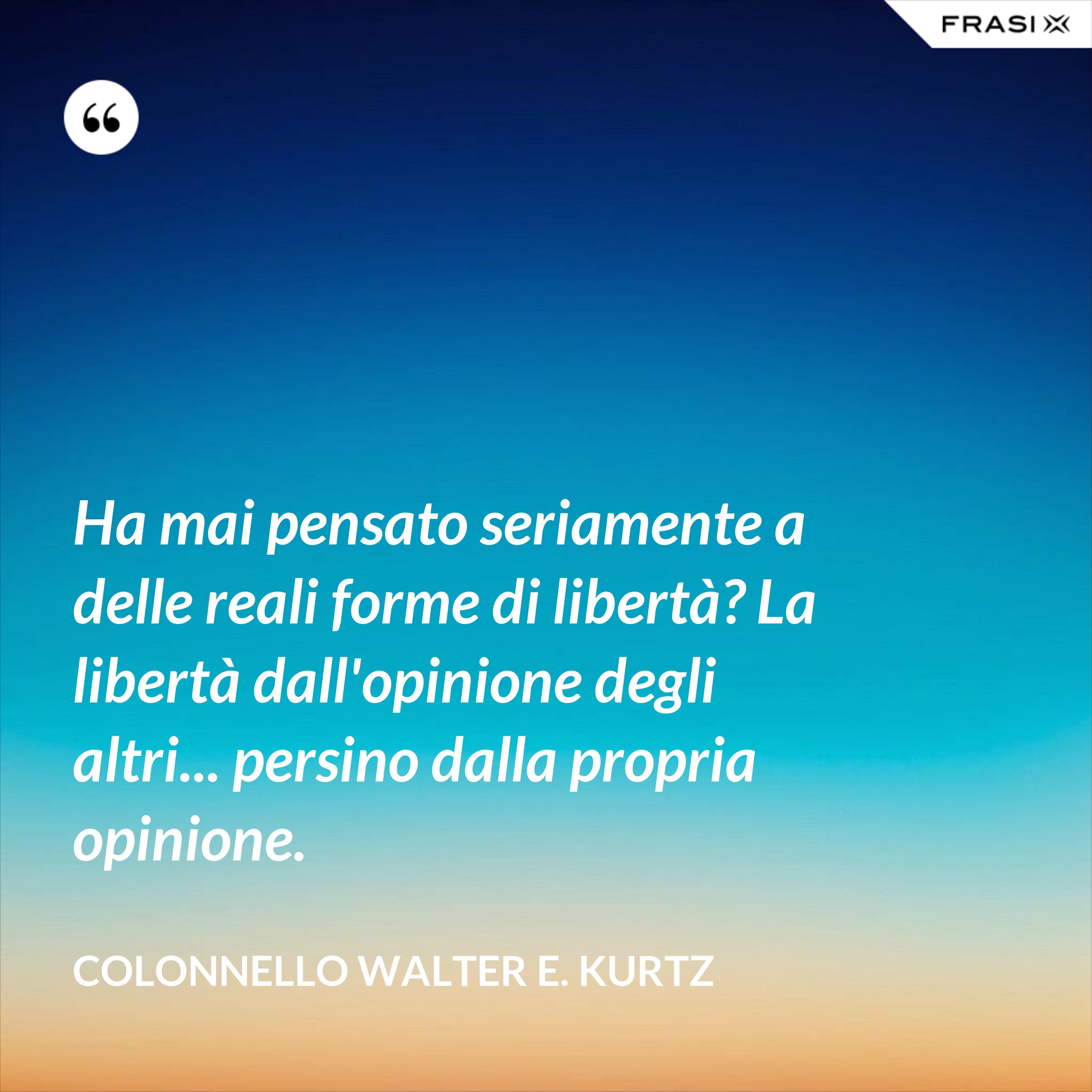 Ha mai pensato seriamente a delle reali forme di libertà? La libertà dall'opinione degli altri... persino dalla propria opinione. - Colonnello Walter E. Kurtz
