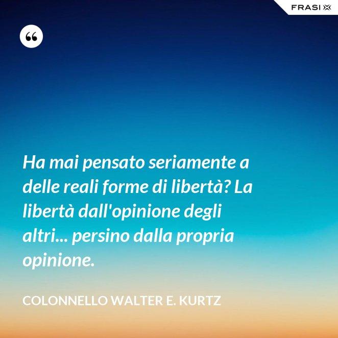 Ha mai pensato seriamente a delle reali forme di libertà? La libertà dall'opinione degli altri... persino dalla propria opinione.