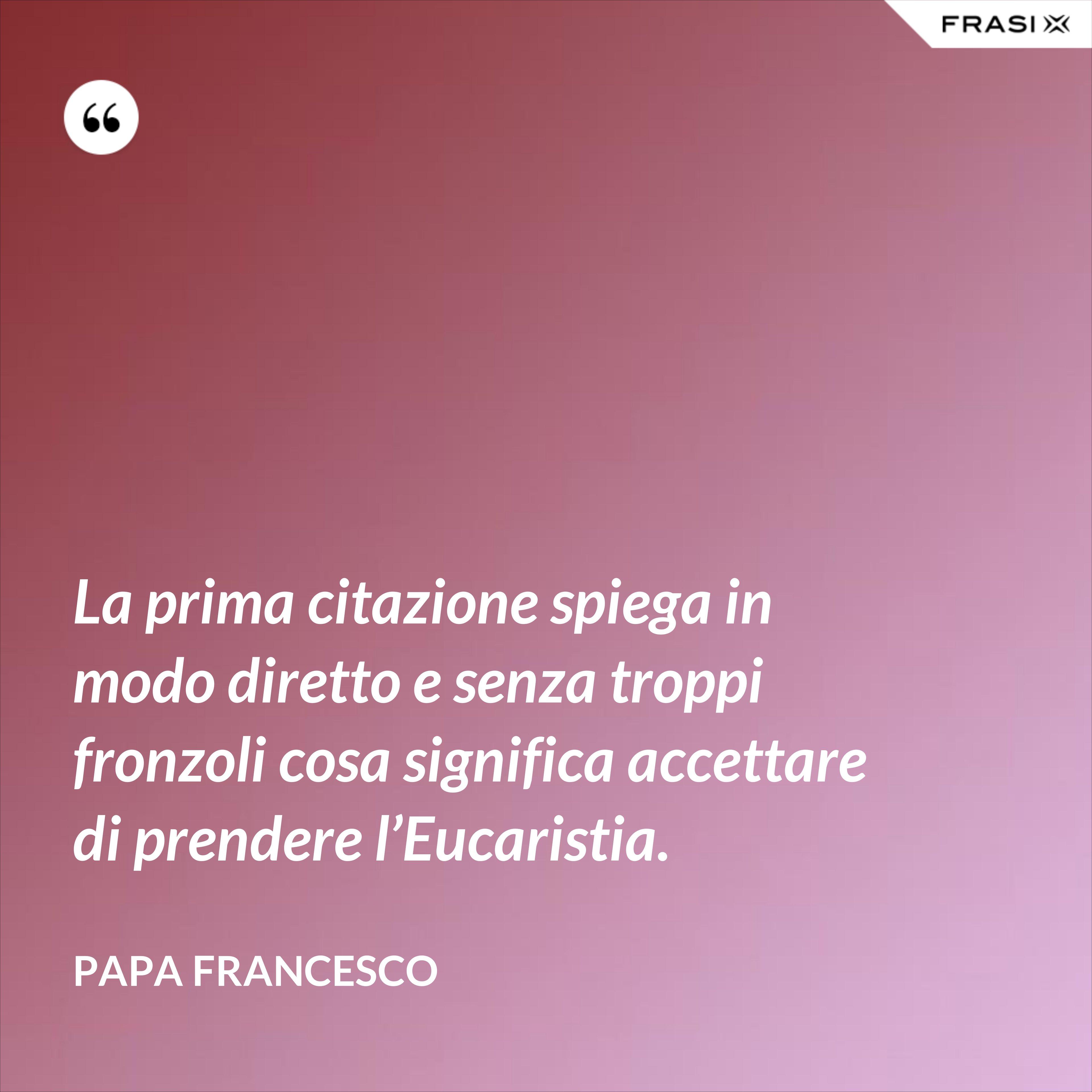 La prima citazione spiega in modo diretto e senza troppi fronzoli cosa significa accettare di prendere l'Eucaristia. - Papa Francesco
