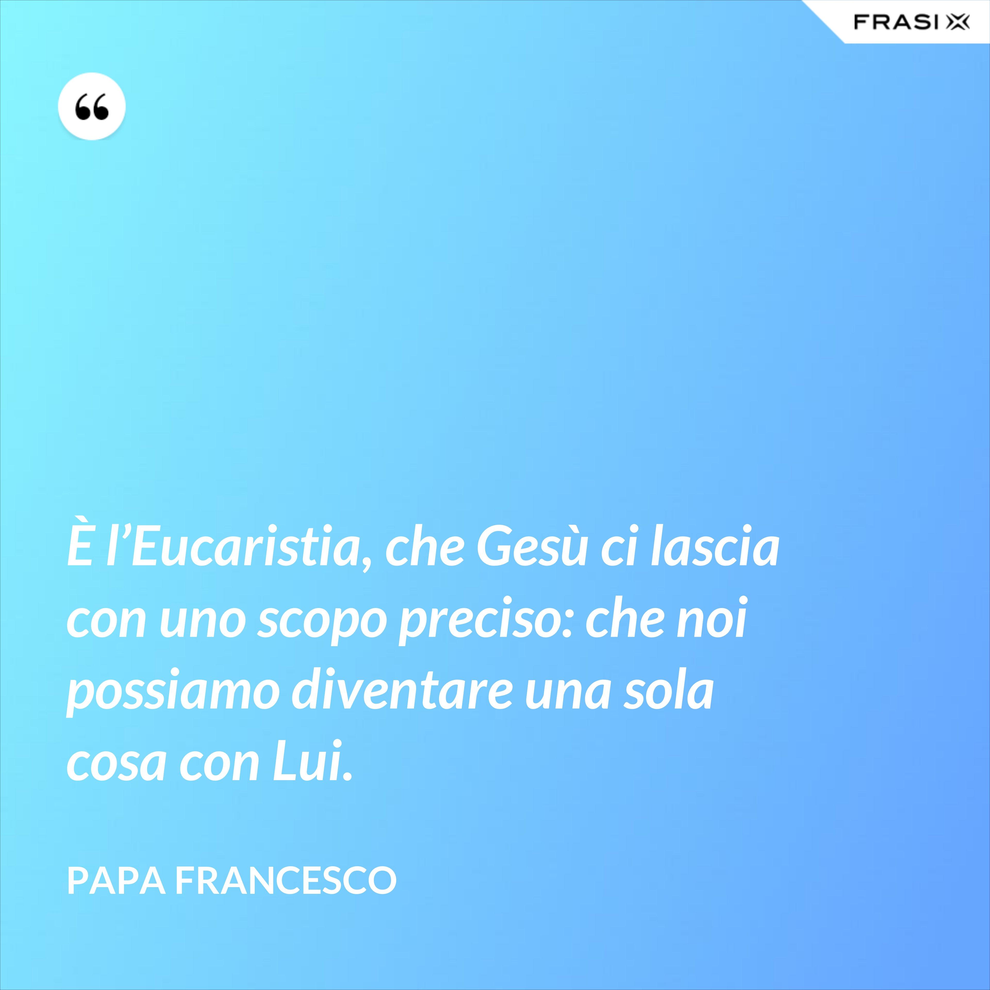 È l'Eucaristia, che Gesù ci lascia con uno scopo preciso: che noi possiamo diventare una sola cosa con Lui. - Papa Francesco