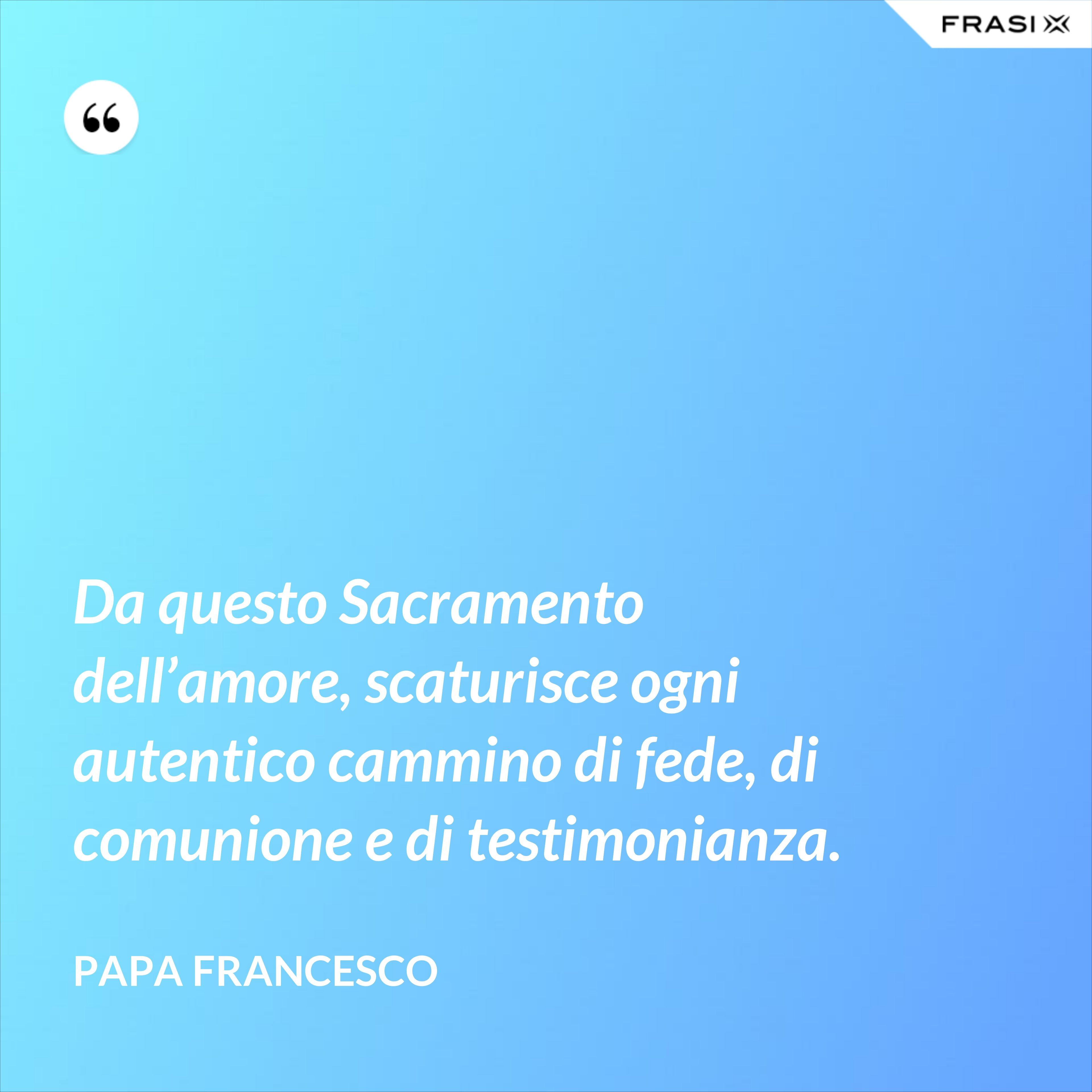 Da questo Sacramento dell'amore, scaturisce ogni autentico cammino di fede, di comunione e di testimonianza. - Papa Francesco