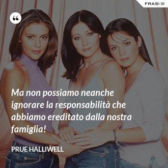 Ma non possiamo neanche ignorare la responsabilità che abbiamo ereditato dalla nostra famiglia! - Prue Halliwell