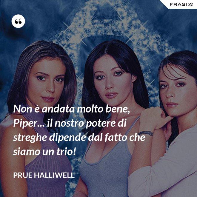 Non è andata molto bene, Piper... il nostro potere di streghe dipende dal fatto che siamo un trio! - Prue Halliwell
