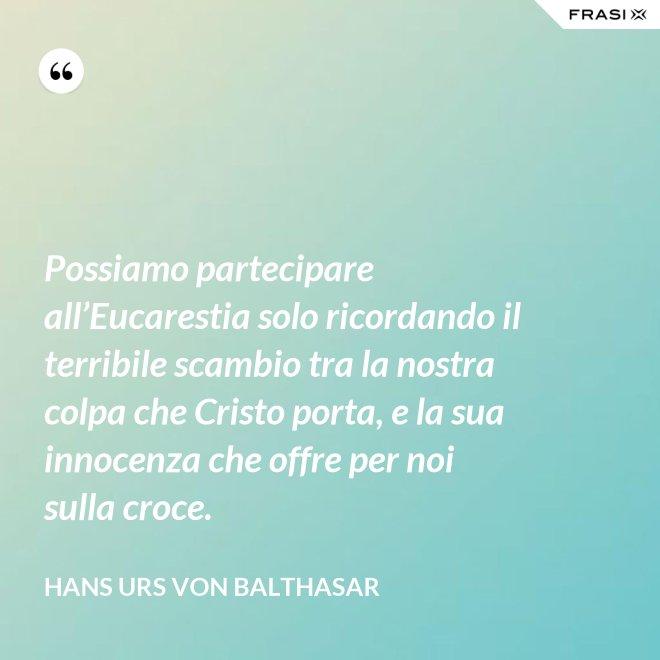 Possiamo partecipare all'Eucarestia solo ricordando il terribile scambio tra la nostra colpa che Cristo porta, e la sua innocenza che offre per noi sulla croce. - Hans Urs Von Balthasar
