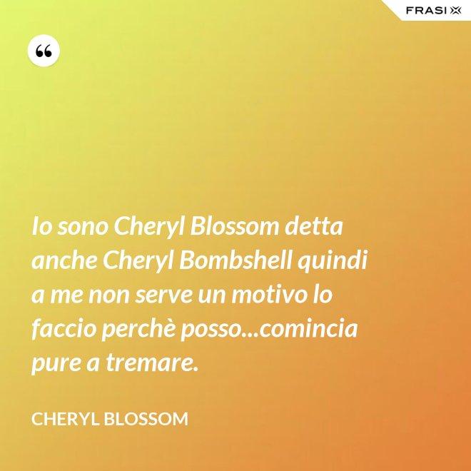 Io sono Cheryl Blossom detta anche Cheryl Bombshell quindi a me non serve un motivo lo faccio perchè posso...comincia pure a tremare. - Cheryl Blossom