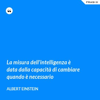 La misura dell'intelligenza è data dalla capacità di cambiare quando è necessario
