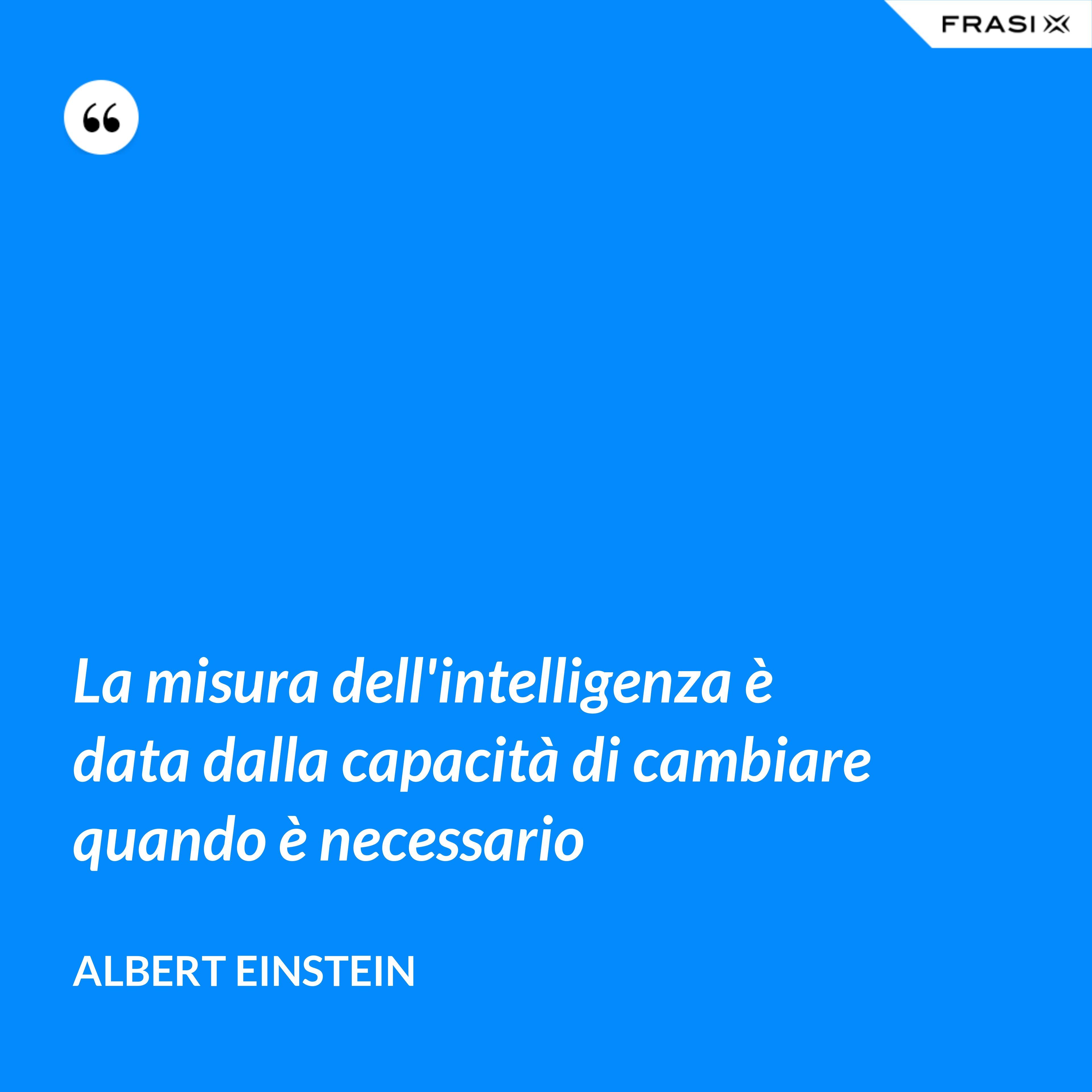 La misura dell'intelligenza è data dalla capacità di cambiare quando è necessario - Albert Einstein