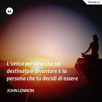 L'unica persona che sei destinato a diventare è la persona che tu decidi di essere - John Lennon