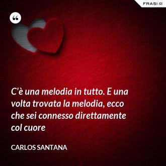 C'è una melodia in tutto. E una volta trovata la melodia, ecco che sei connesso direttamente col cuore - Carlos Santana