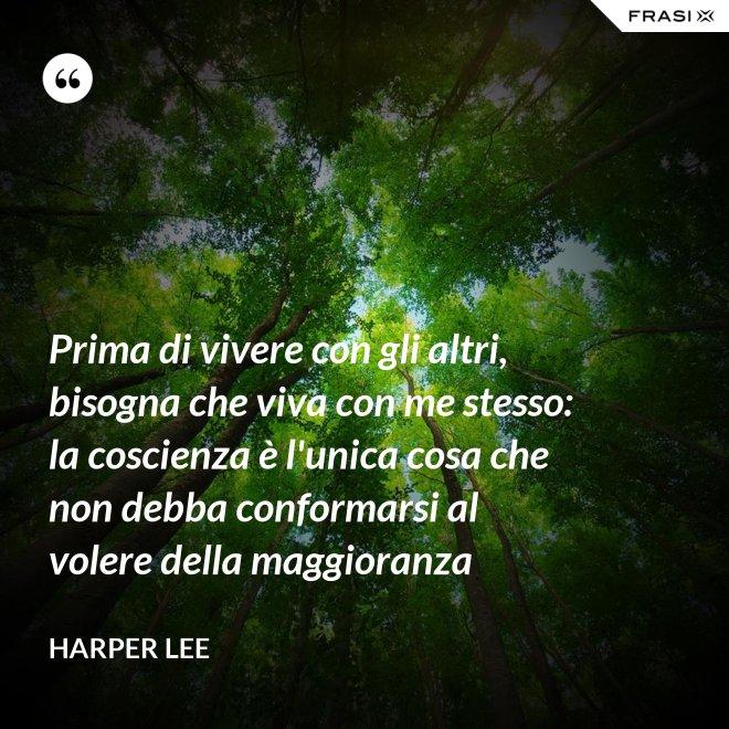 Prima di vivere con gli altri, bisogna che viva con me stesso: la coscienza è l'unica cosa che non debba conformarsi al volere della maggioranza - Harper Lee