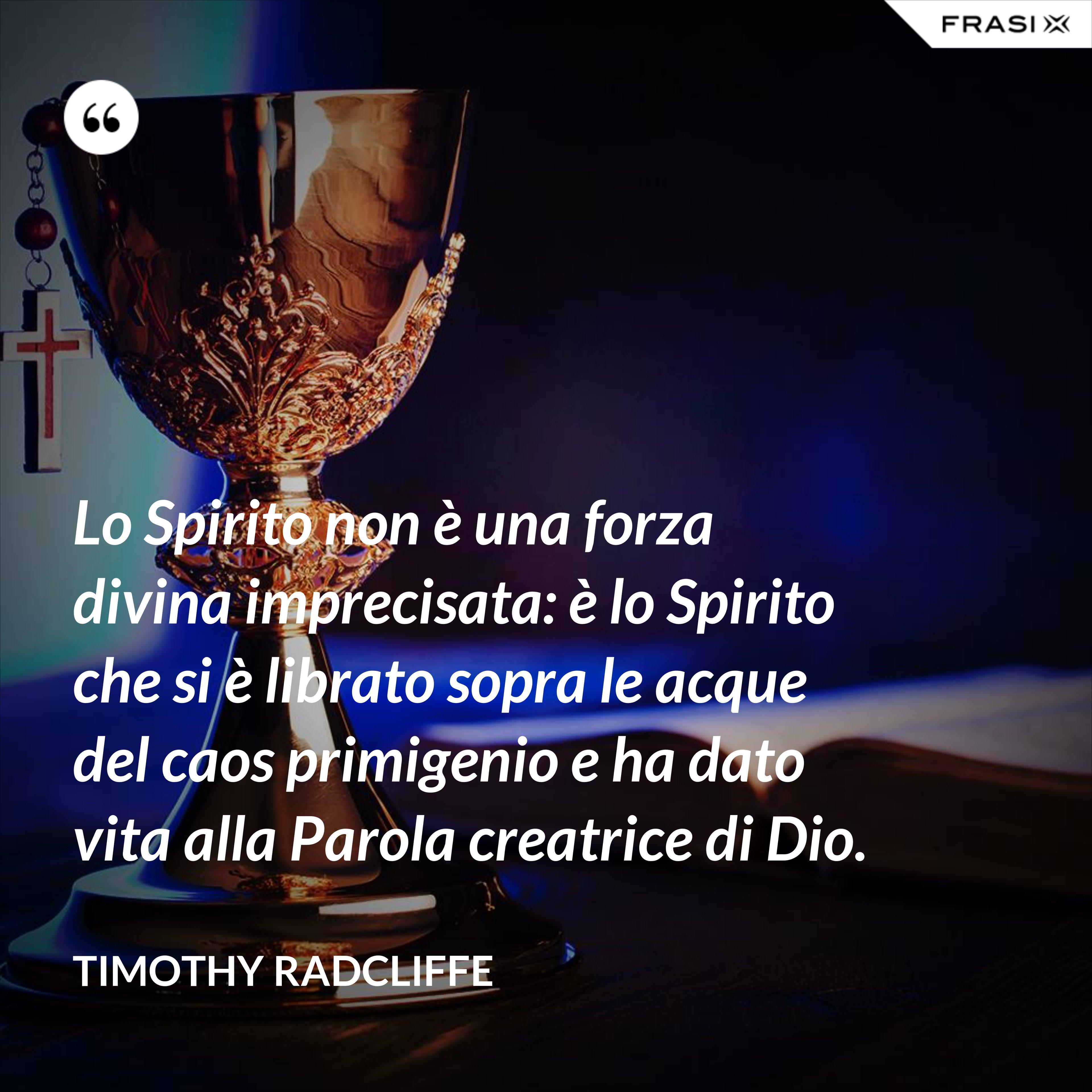 Lo Spirito non è una forza divina imprecisata: è lo Spirito che si è librato sopra le acque del caos primigenio e ha dato vita alla Parola creatrice di Dio. - Timothy Radcliffe