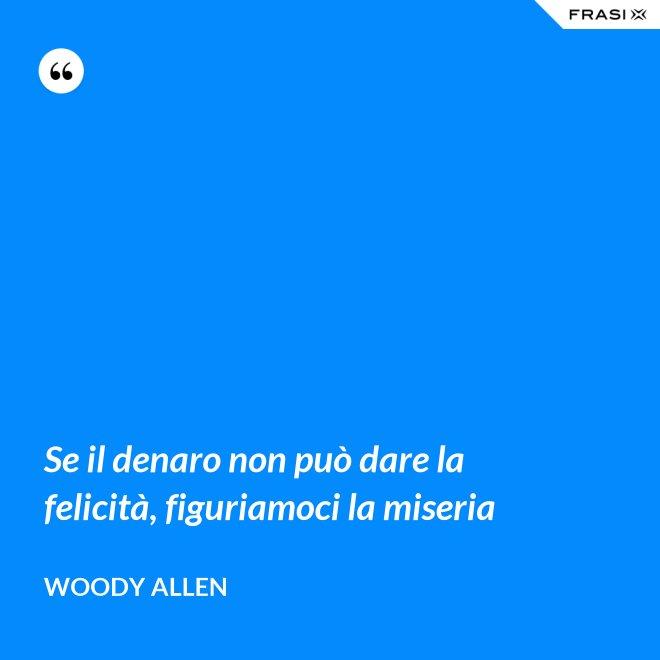 Se il denaro non può dare la felicità, figuriamoci la miseria - Woody Allen