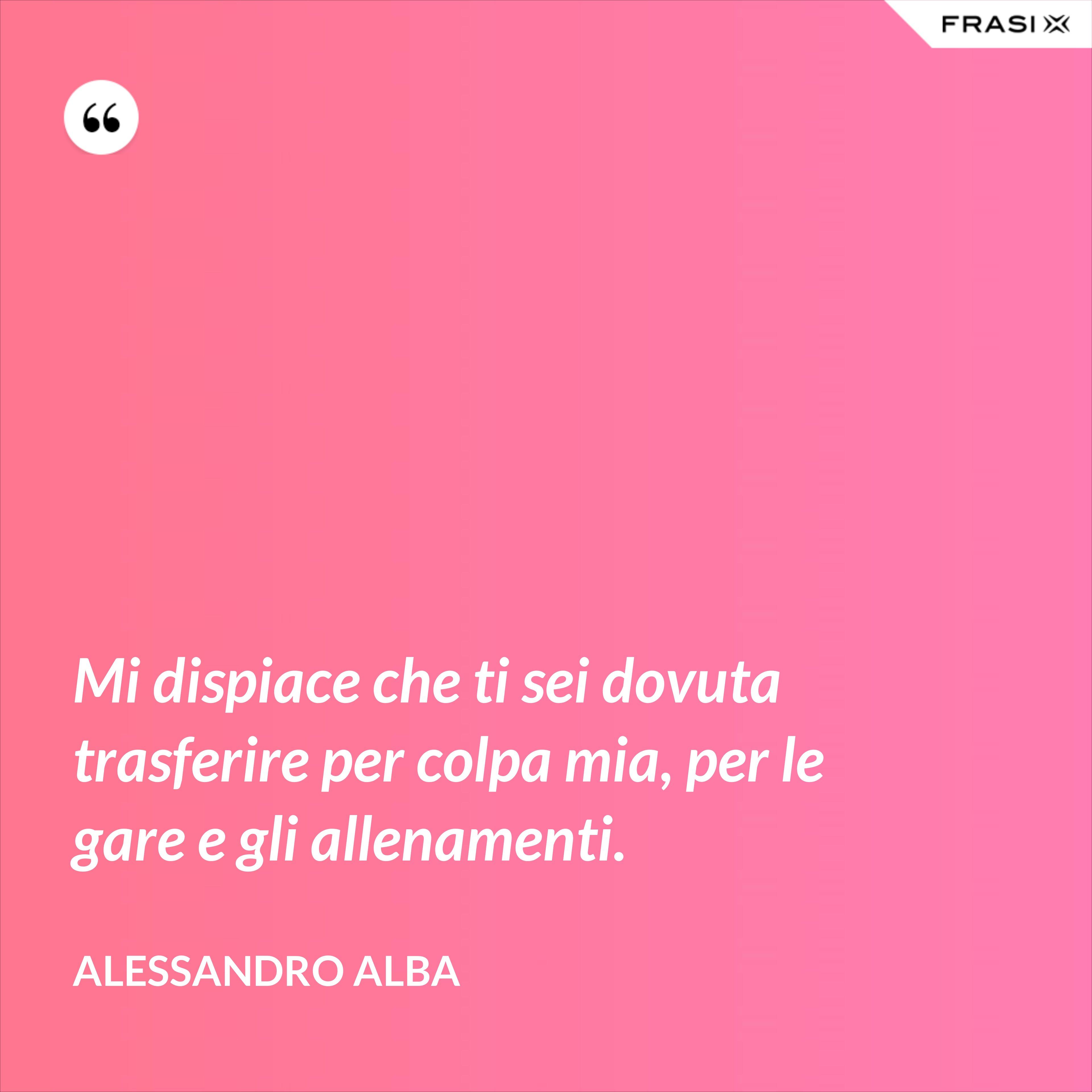 Mi dispiace che ti sei dovuta trasferire per colpa mia, per le gare e gli allenamenti. - Alessandro Alba