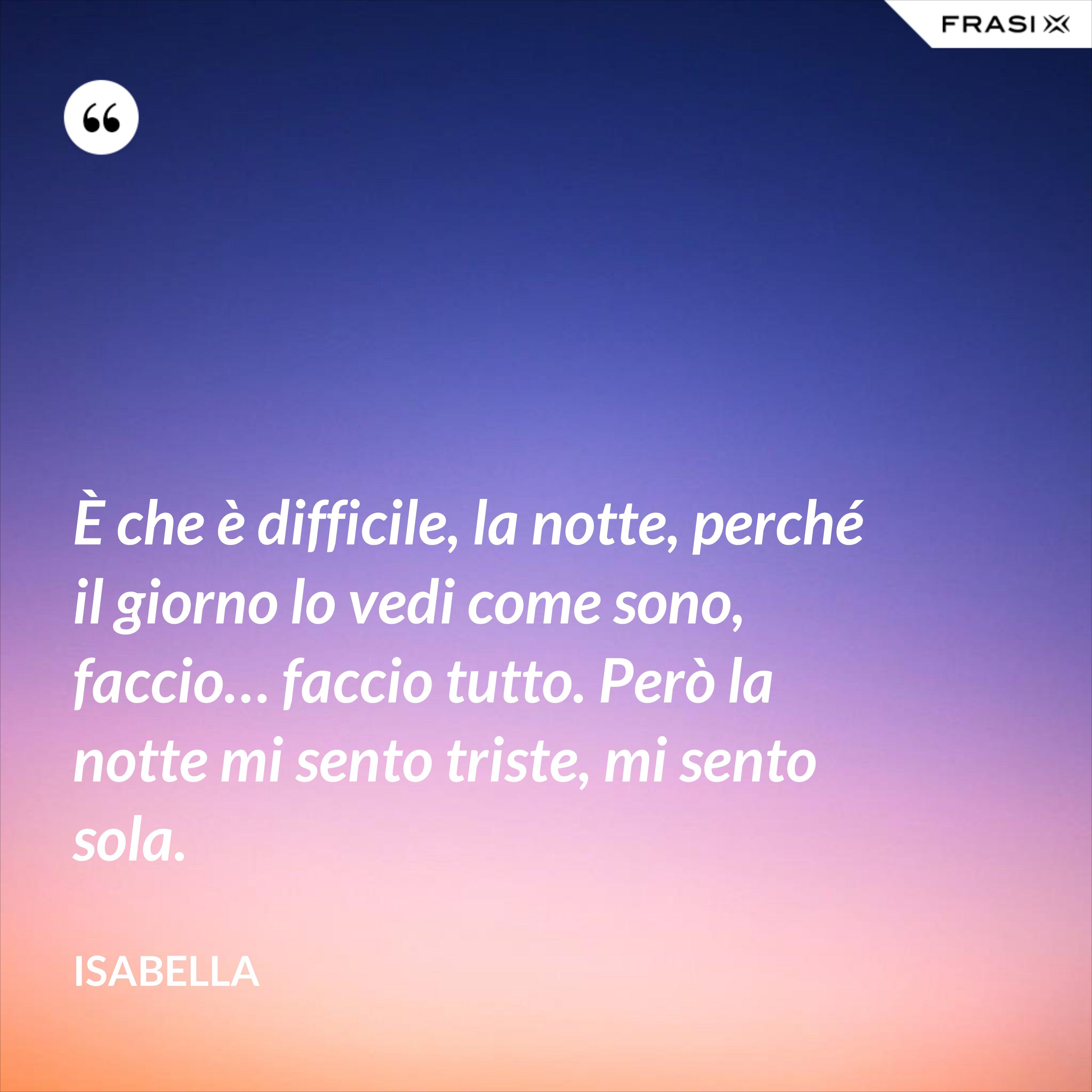 È che è difficile, la notte, perché il giorno lo vedi come sono, faccio… faccio tutto. Però la notte mi sento triste, mi sento sola. - Isabella