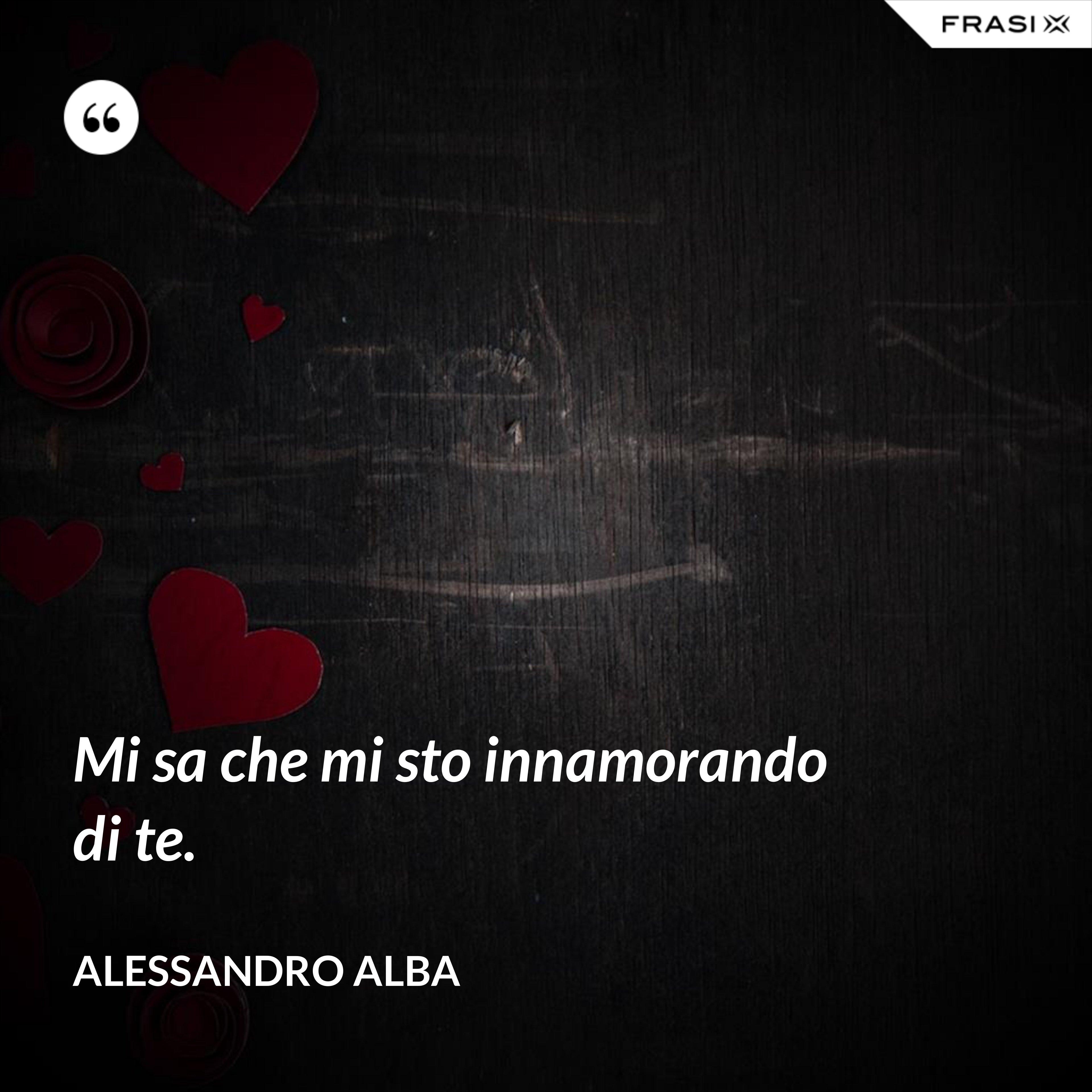 Mi sa che mi sto innamorando di te. - Alessandro Alba