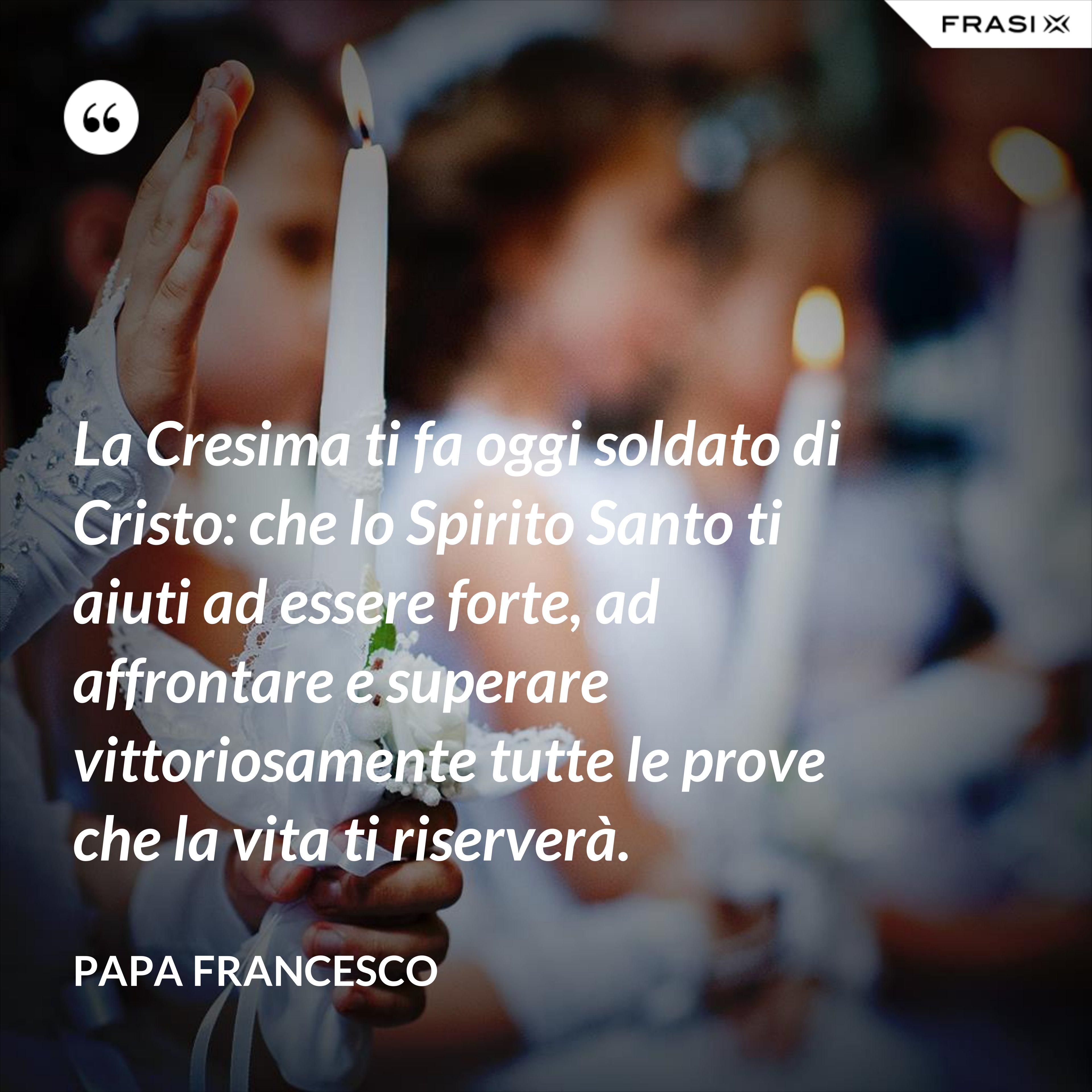 La Cresima ti fa oggi soldato di Cristo: che lo Spirito Santo ti aiuti ad essere forte, ad affrontare e superare vittoriosamente tutte le prove che la vita ti riserverà. - Papa Francesco
