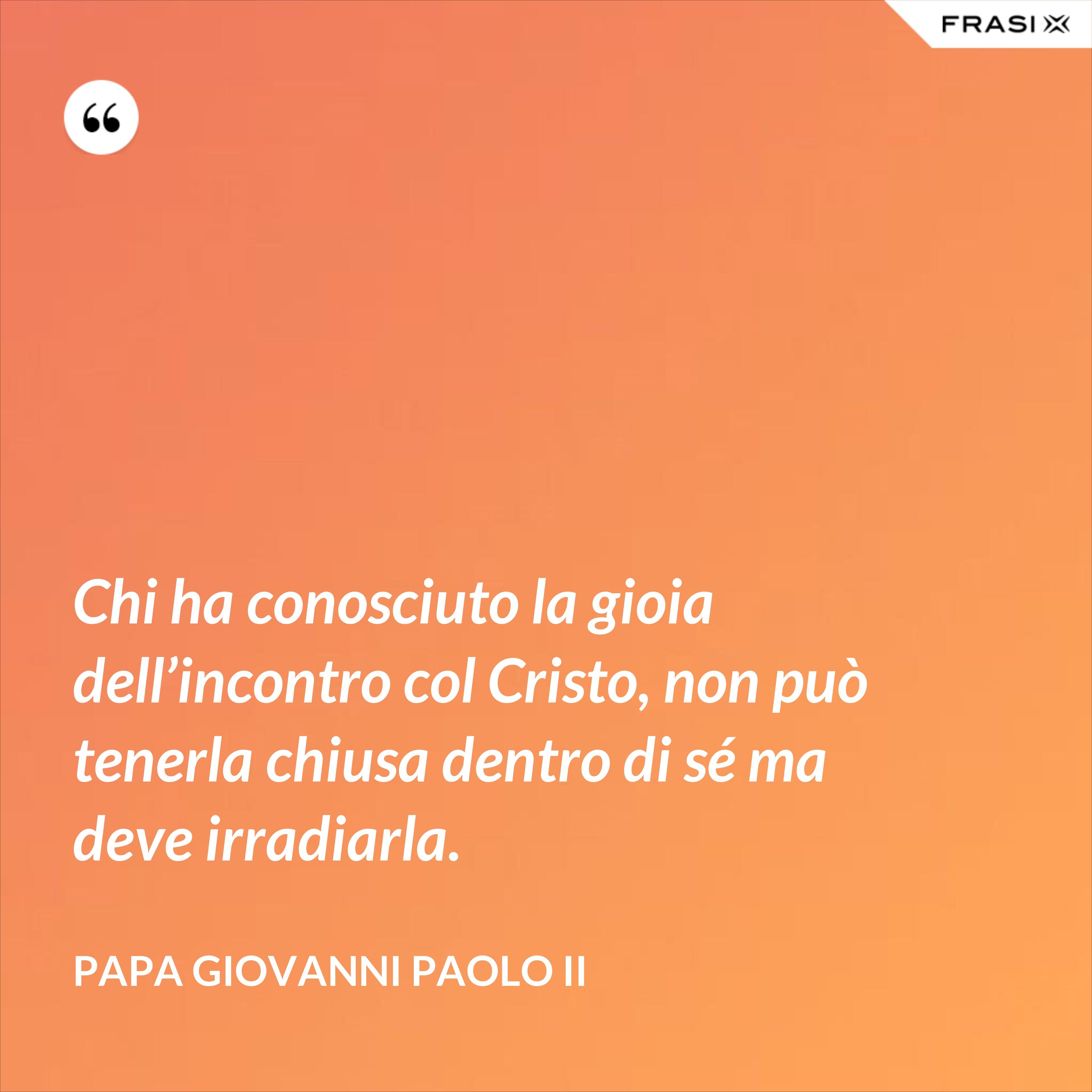 Chi ha conosciuto la gioia dell'incontro col Cristo, non può tenerla chiusa dentro di sé ma deve irradiarla. - Papa Giovanni Paolo II