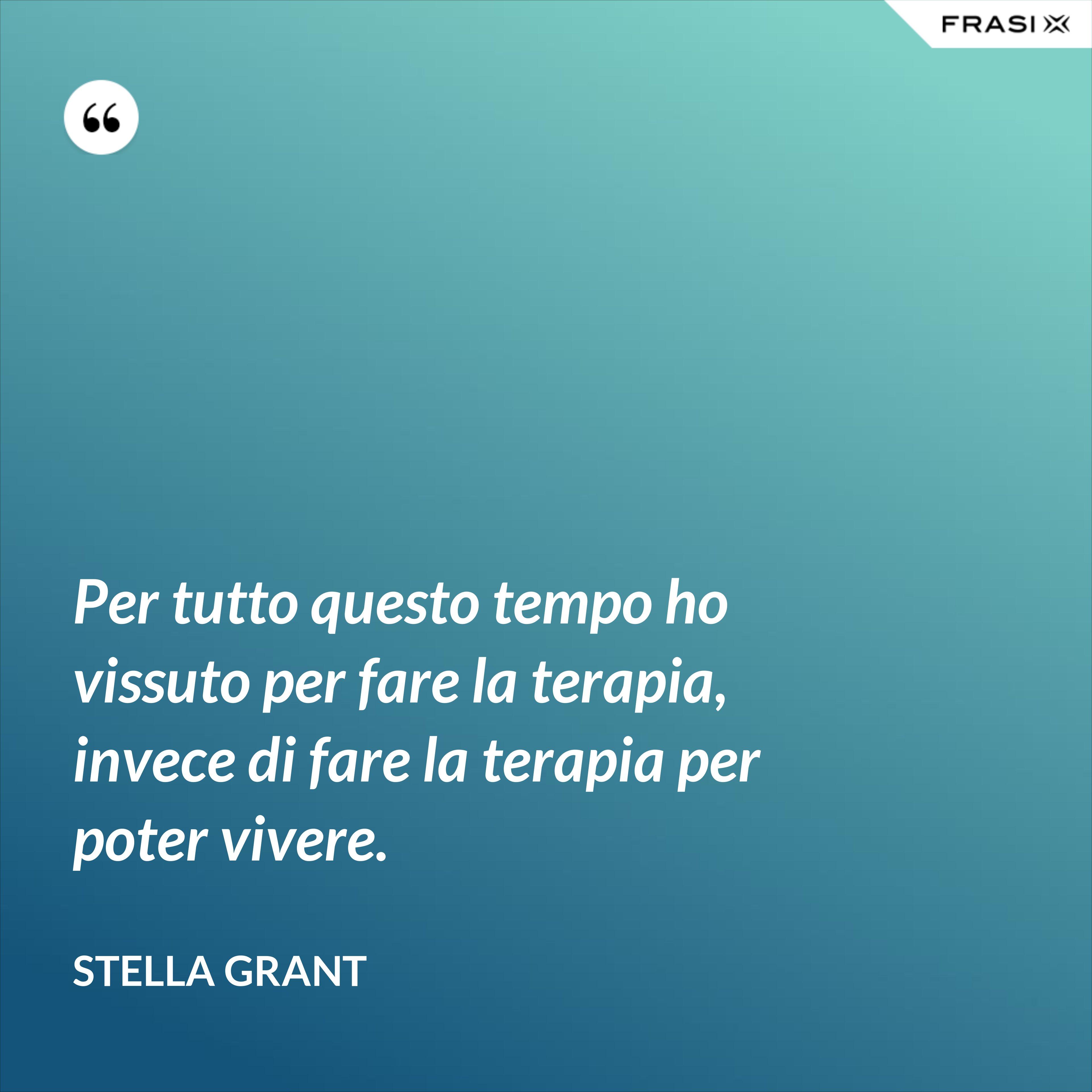 Per tutto questo tempo ho vissuto per fare la terapia, invece di fare la terapia per poter vivere. - Stella Grant