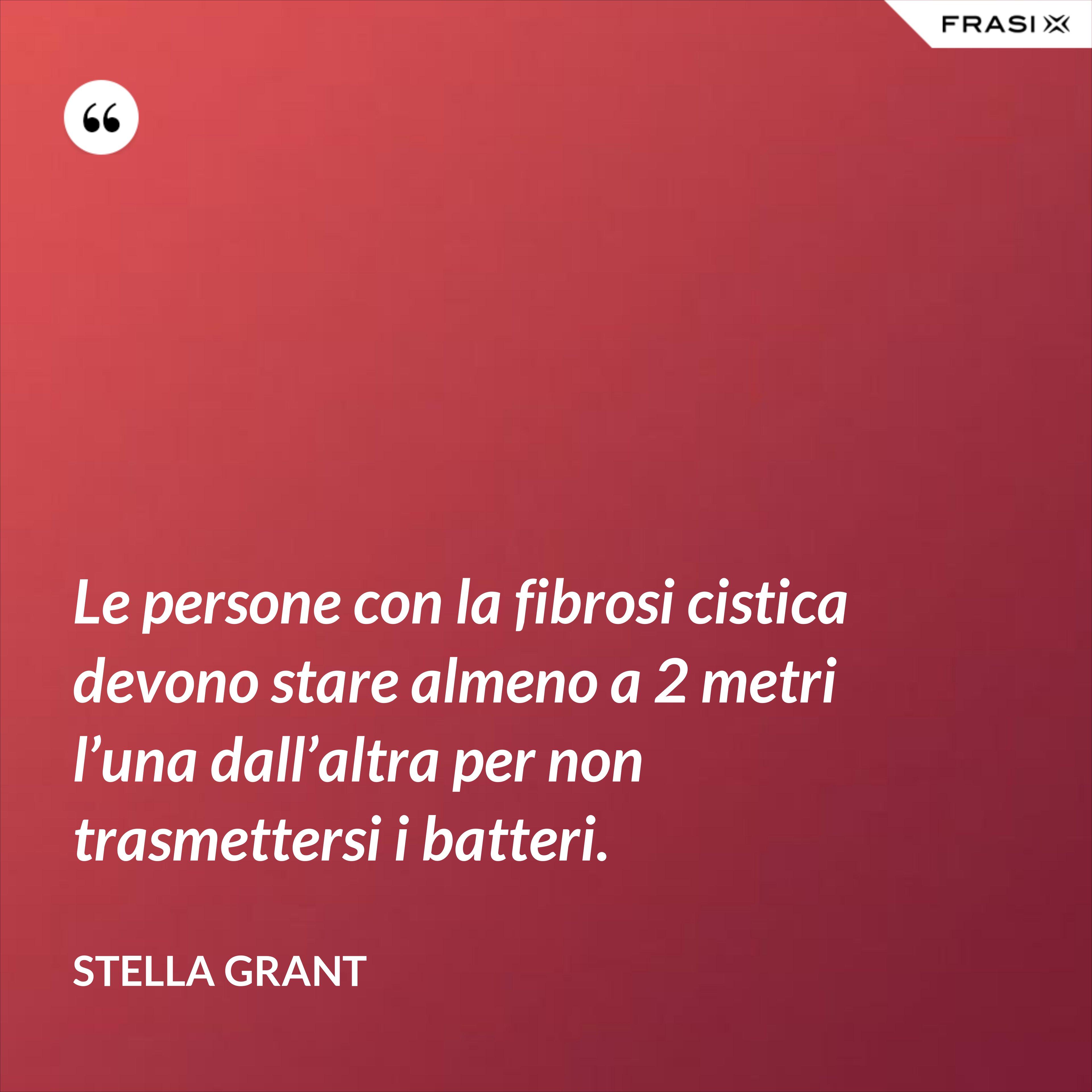 Le persone con la fibrosi cistica devono stare almeno a 2 metri l'una dall'altra per non trasmettersi i batteri. - Stella Grant