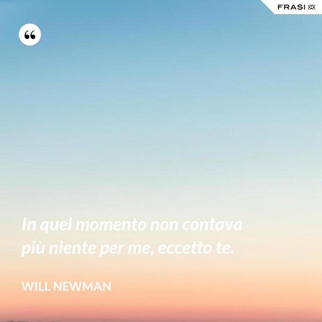 In quel momento non contava più niente per me, eccetto te. - Will Newman