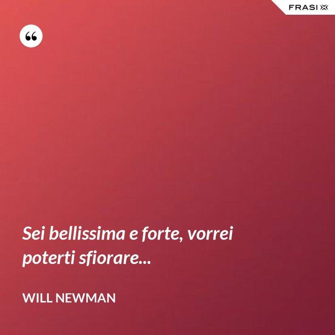 Sei bellissima e forte, vorrei poterti sfiorare... - Will Newman
