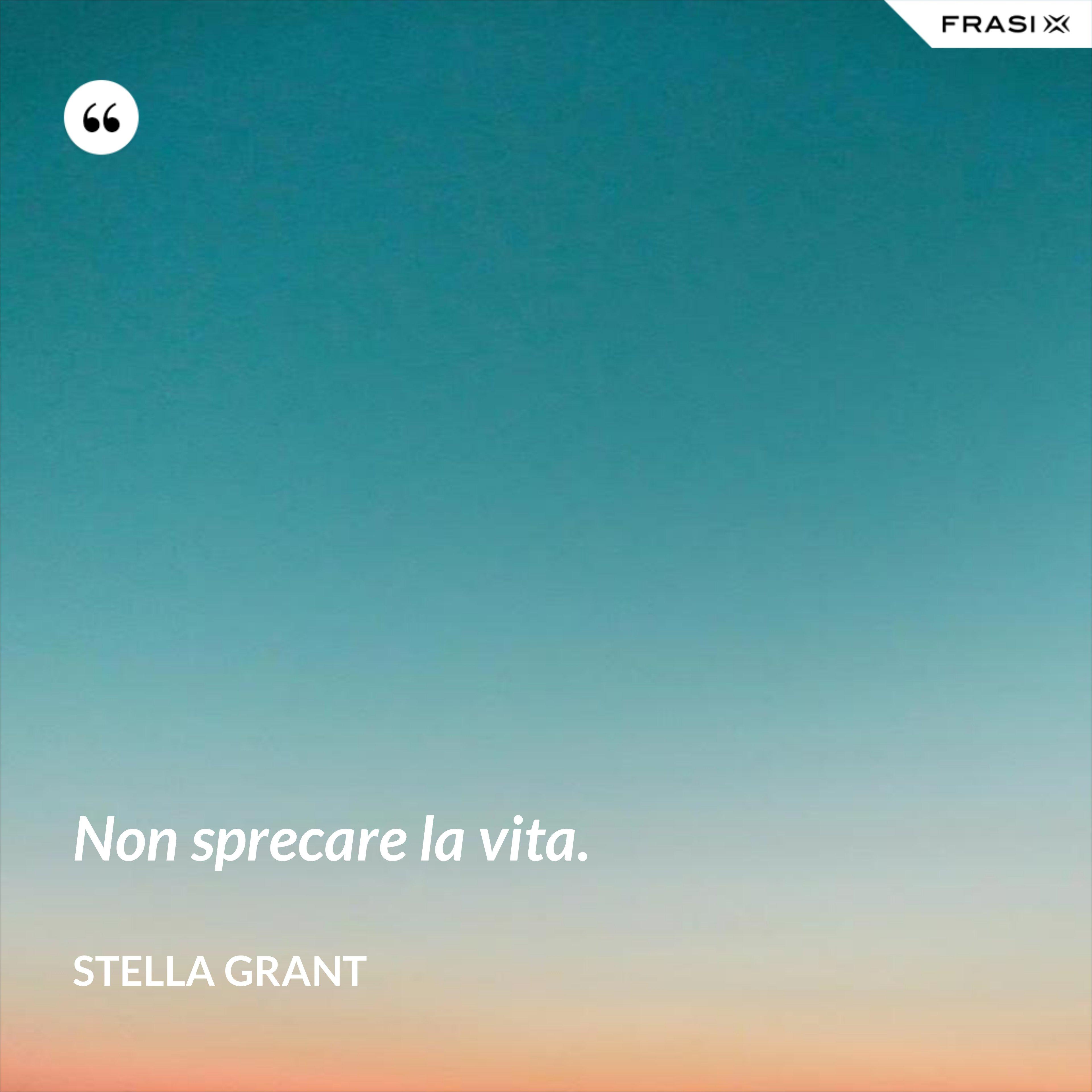 Non sprecare la vita. - Stella Grant