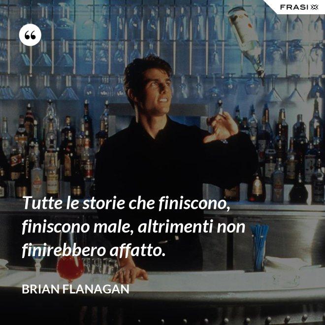 Tutte le storie che finiscono, finiscono male, altrimenti non finirebbero affatto. - Brian Flanagan