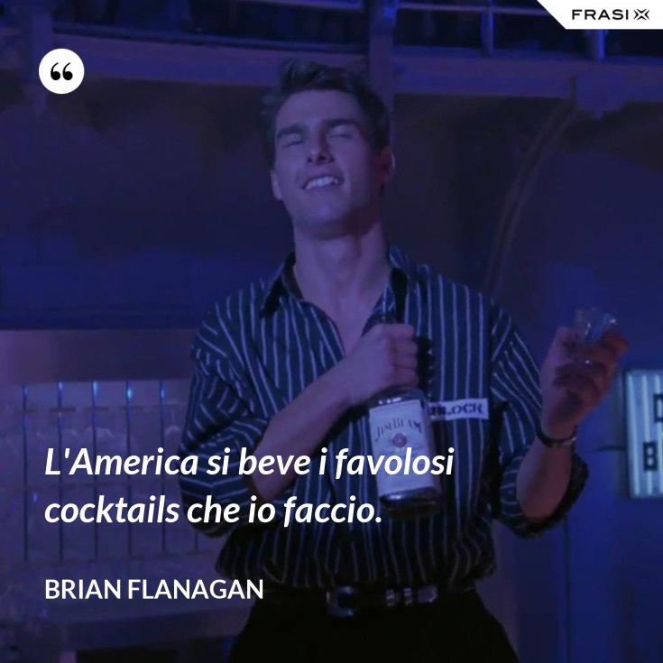L'America si beve i favolosi cocktails che io faccio.